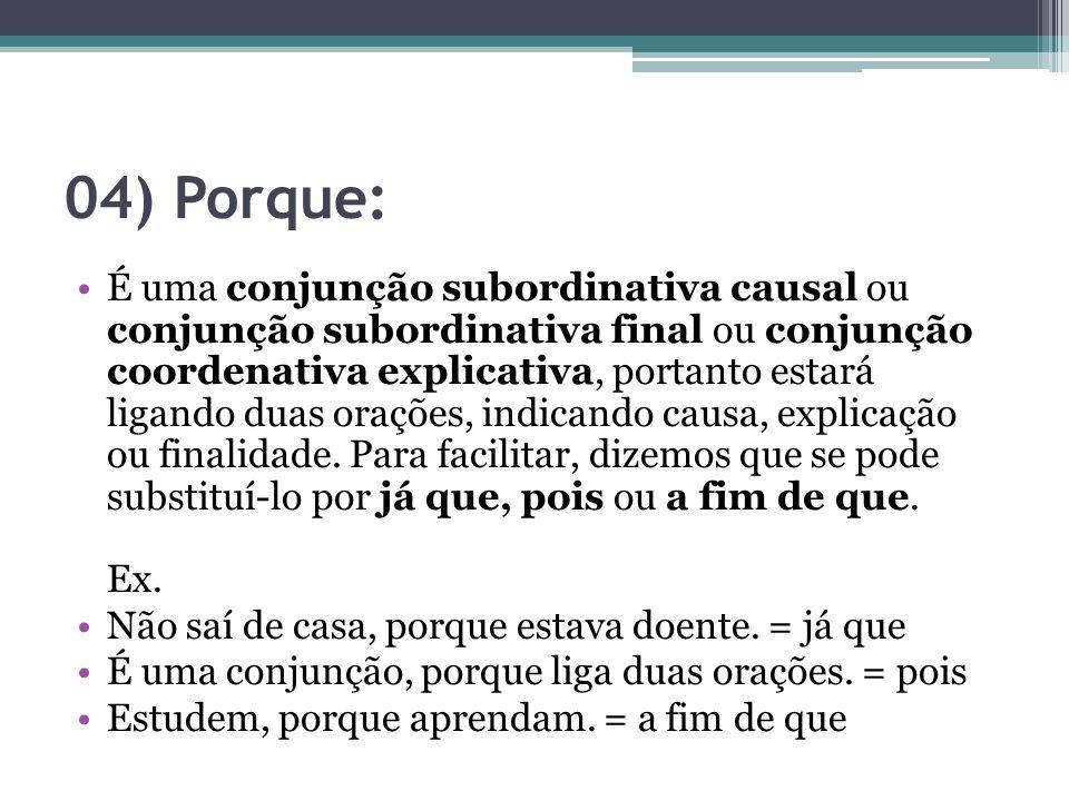 04) Porque: É uma conjunção subordinativa causal ou conjunção subordinativa final ou conjunção coordenativa explicativa, portanto estará ligando duas orações, indicando causa, explicação ou finalidade.