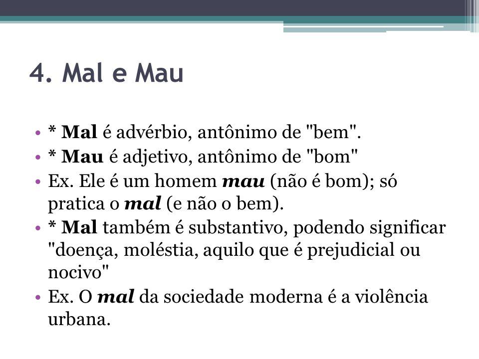 4.Mal e Mau * Mal é advérbio, antônimo de bem . * Mau é adjetivo, antônimo de bom Ex.