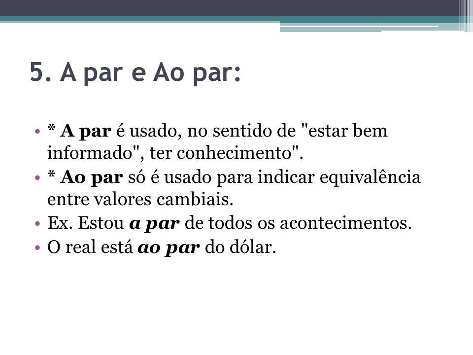 5.A par e Ao par: * A par é usado, no sentido de estar bem informado , ter conhecimento .