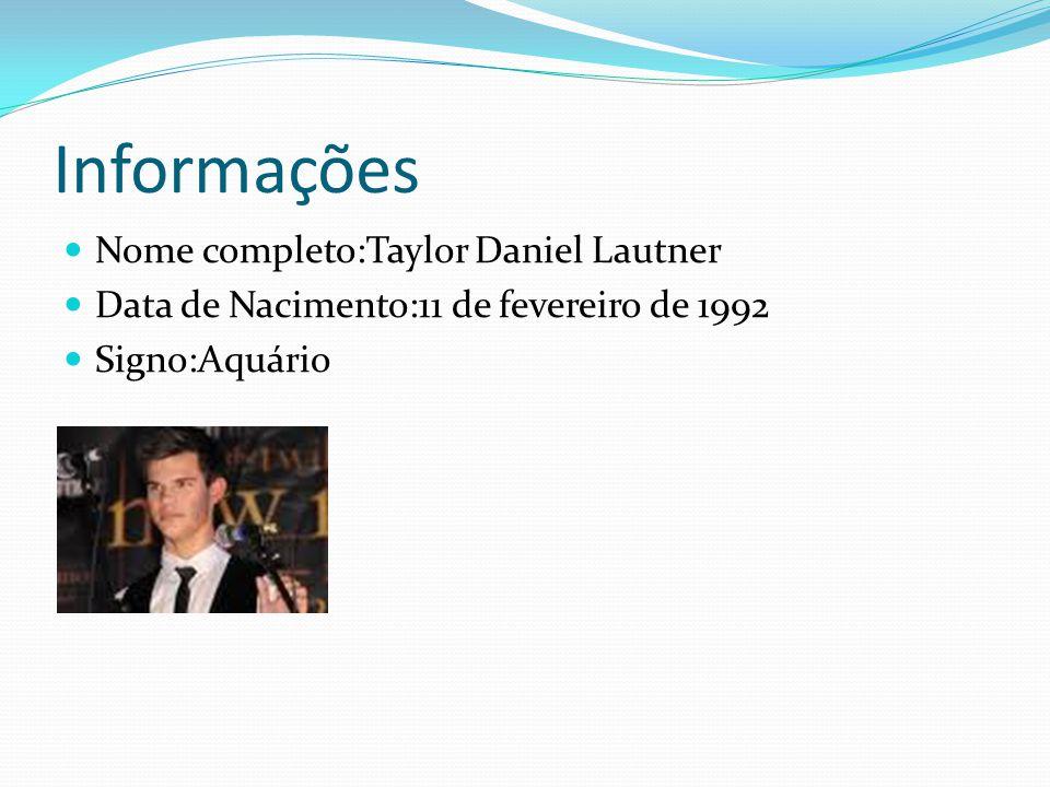 Informações Nome completo:Taylor Daniel Lautner Data de Nacimento:11 de fevereiro de 1992 Signo:Aquário