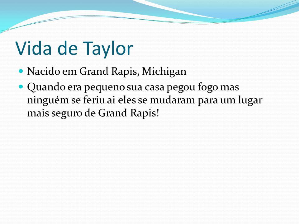 Vida de Taylor Nacido em Grand Rapis, Michigan Quando era pequeno sua casa pegou fogo mas ninguém se feriu ai eles se mudaram para um lugar mais seguro de Grand Rapis!