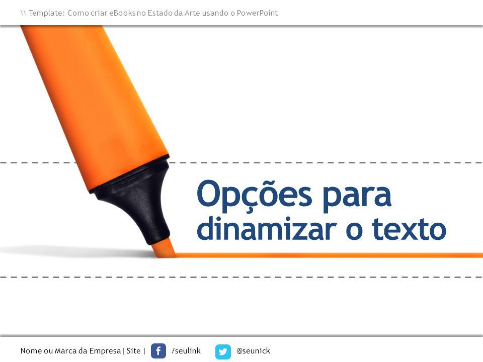 Opções para dinamizar o texto \\ Template: Como criar eBooks no Estado da Arte usando o PowerPoint Nome ou Marca da Empresa  Site   /seulink @seunick
