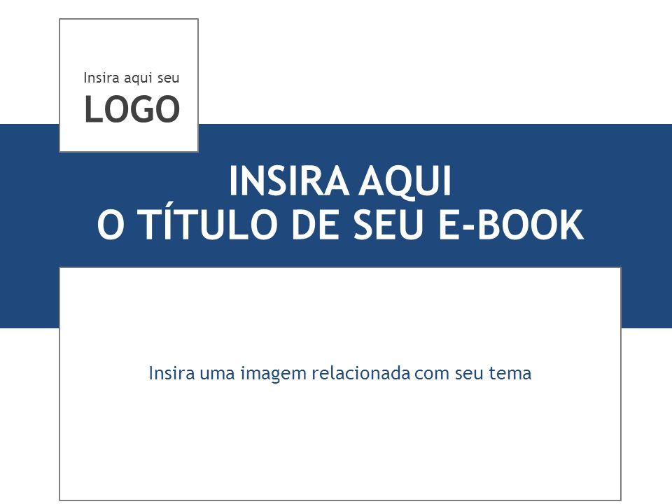INSIRA AQUI O TÍTULO DE SEU E-BOOK Insira uma imagem relacionada com seu tema Insira aqui seu LOGO