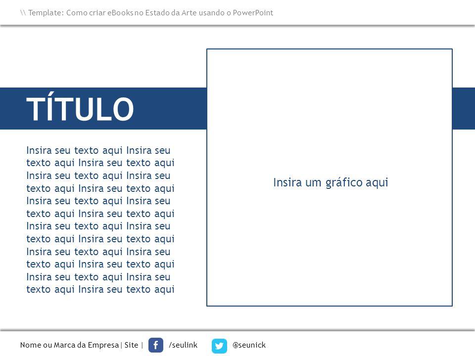 TÍTULO Nome ou Marca da Empresa  Site   /seulink @seunick \\ Template: Como criar eBooks no Estado da Arte usando o PowerPoint Insira seu texto aqui I