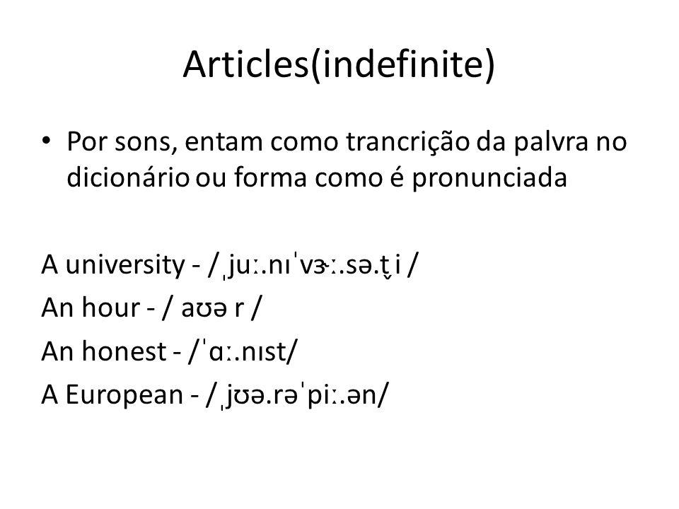 Articles(indefinite) Por sons, entam como trancrição da palvra no dicionário ou forma como é pronunciada A university - /ˌjuː.nɪˈvɝː.sə.t ̬i / An hour - / aʊə r / An honest - /ˈɑː.nɪst/ A European - /ˌjʊə.rəˈpiː.ən/