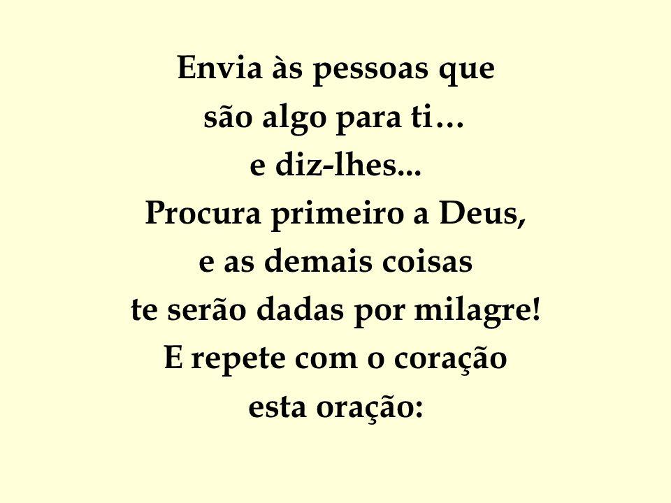 Envia às pessoas que são algo para ti… e diz-lhes... Procura primeiro a Deus, e as demais coisas te serão dadas por milagre! E repete com o coração es