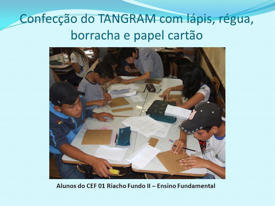 Confecção do TANGRAM pelos estudantes das 7ª Séries/2009 Alunos do CEF 01 Riacho Fundo II – Ensino Fundamental