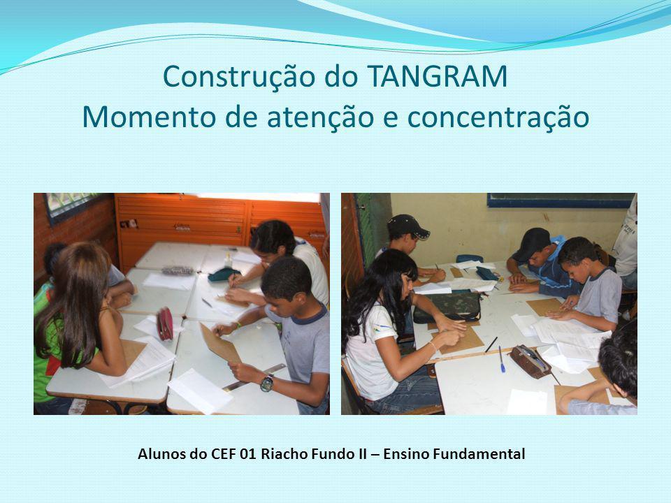 Confecção do TANGRAM com valorização do trabalho em equipe Alunos do CEF 01 Riacho Fundo II – Ensino Fundamental