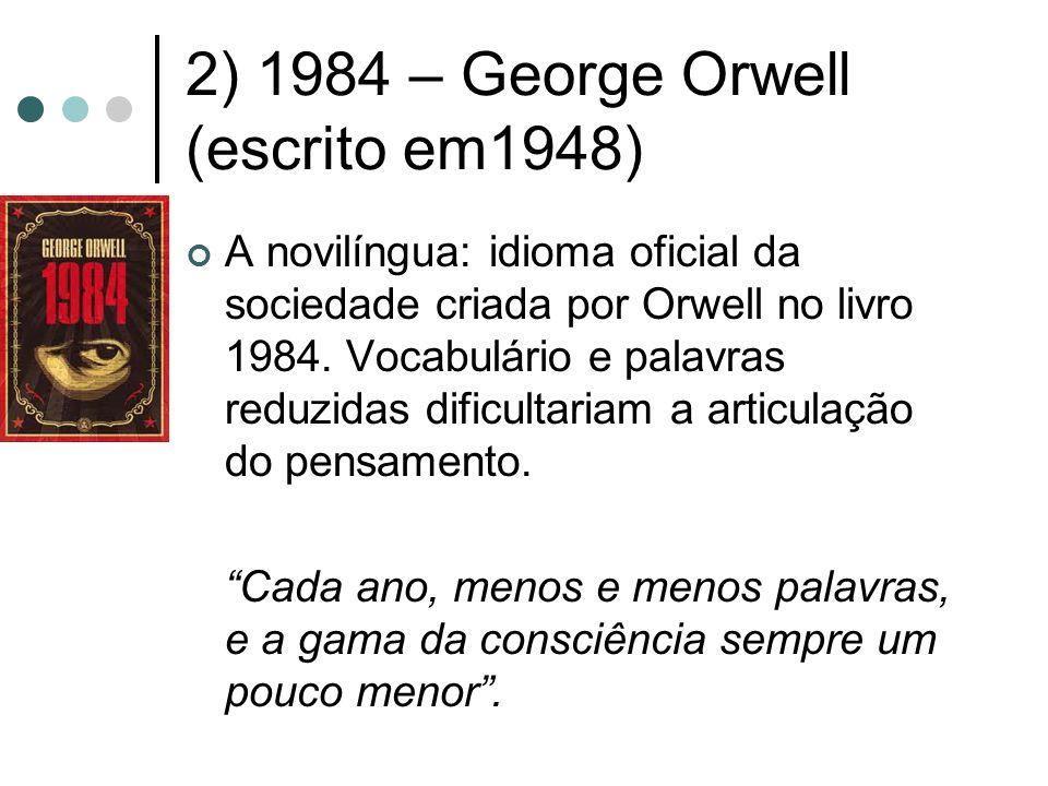 2) 1984 – George Orwell (escrito em1948) A novilíngua: idioma oficial da sociedade criada por Orwell no livro 1984. Vocabulário e palavras reduzidas d