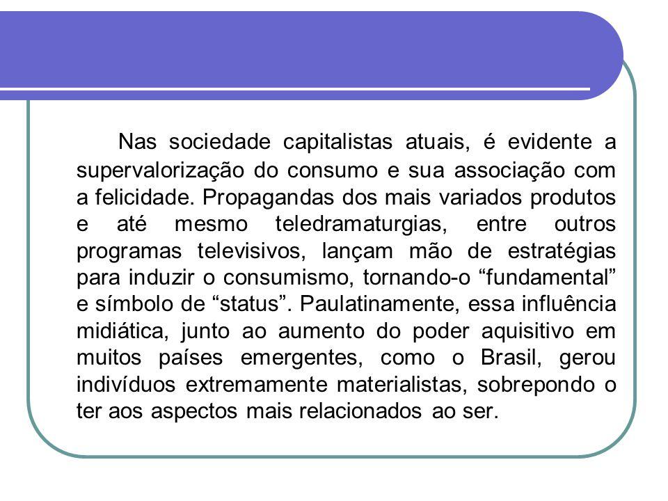 Nas sociedade capitalistas atuais, é evidente a supervalorização do consumo e sua associação com a felicidade. Propagandas dos mais variados produtos