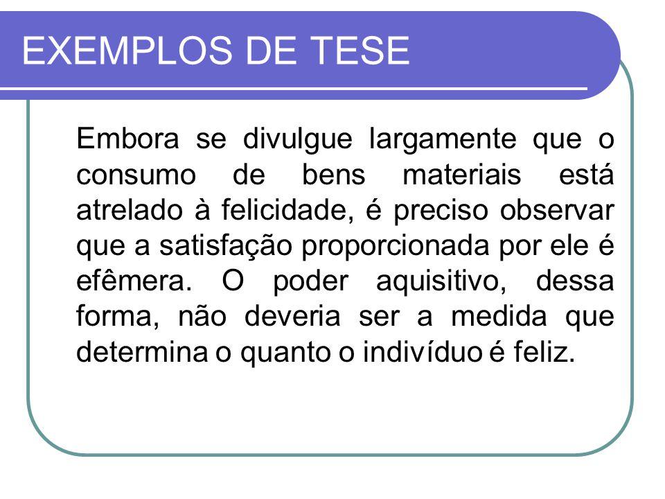 EXEMPLOS DE TESE Embora se divulgue largamente que o consumo de bens materiais está atrelado à felicidade, é preciso observar que a satisfação proporc