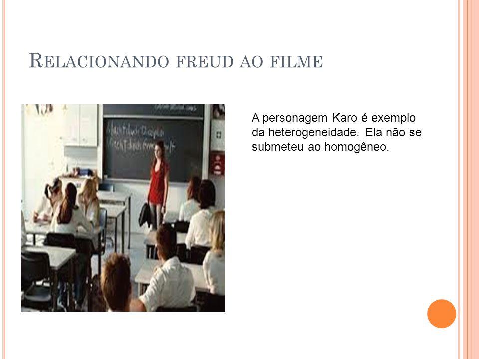 R ELACIONANDO FREUD AO FILME A personagem Karo é exemplo da heterogeneidade. Ela não se submeteu ao homogêneo.