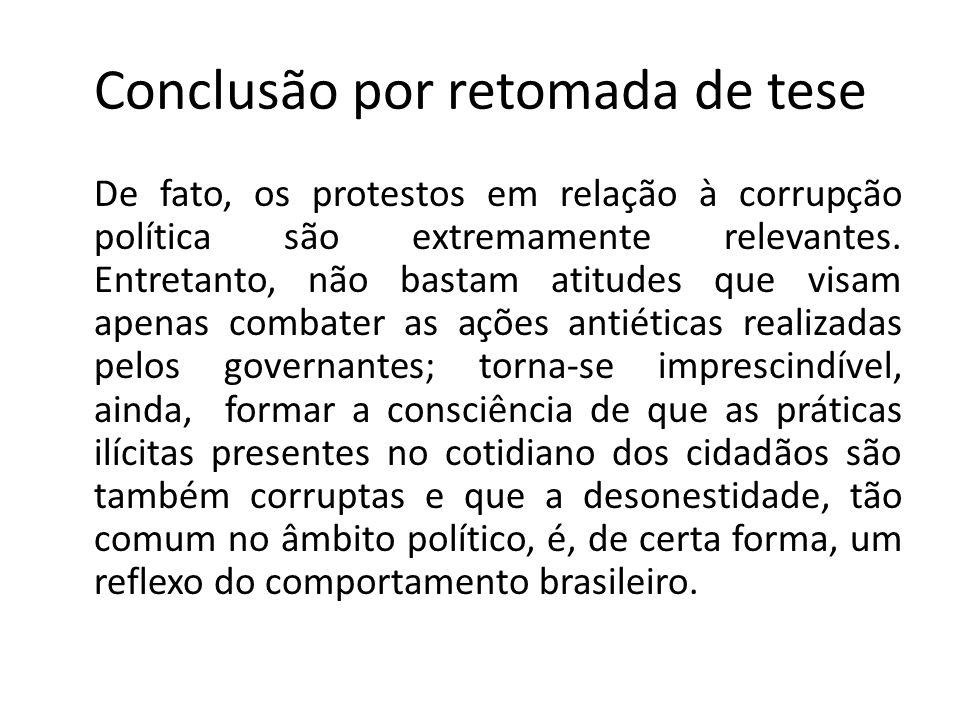 Conclusão por retomada de tese De fato, os protestos em relação à corrupção política são extremamente relevantes. Entretanto, não bastam atitudes que