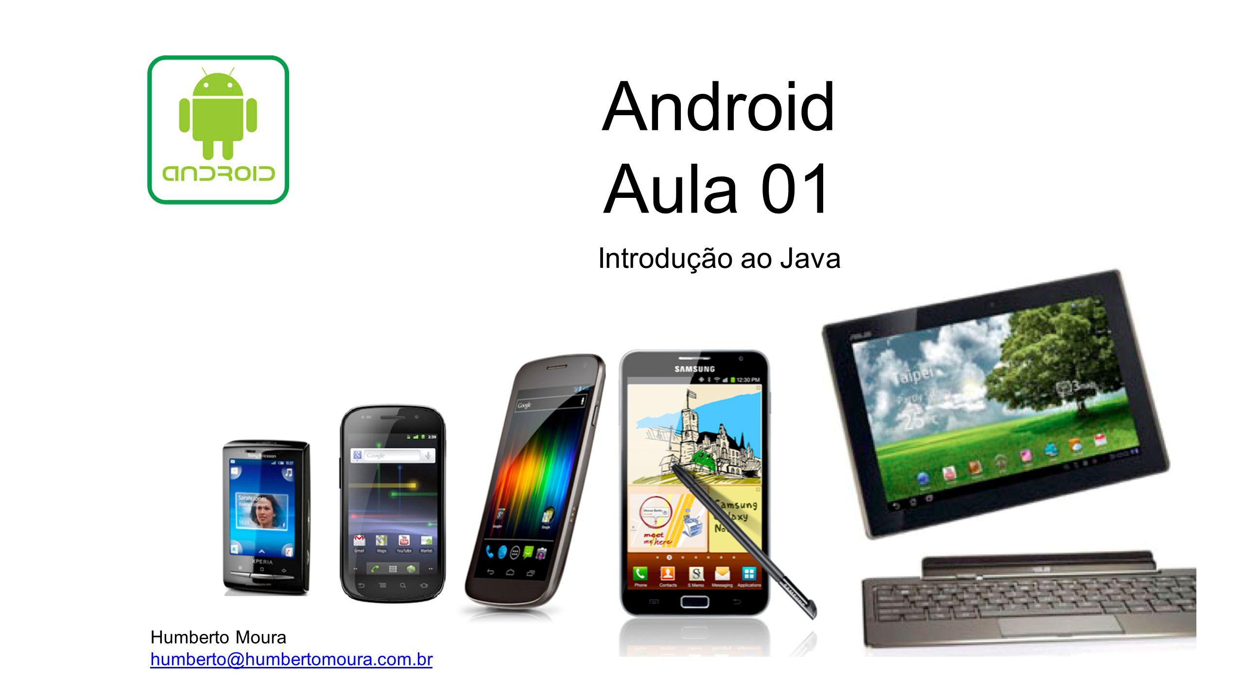 Android Aula 01 Introdução ao Java Humberto Moura humberto@humbertomoura.com.br