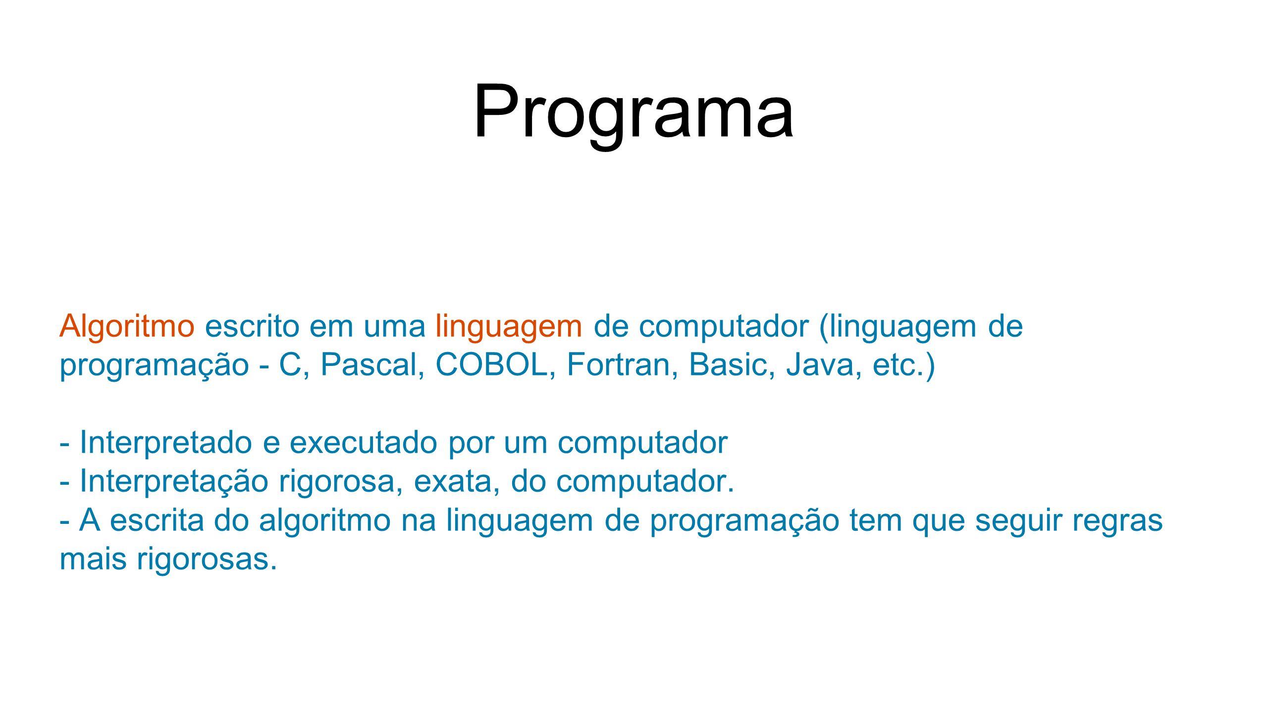 Programa Algoritmo escrito em uma linguagem de computador (linguagem de programação - C, Pascal, COBOL, Fortran, Basic, Java, etc.) - Interpretado e executado por um computador - Interpretação rigorosa, exata, do computador.