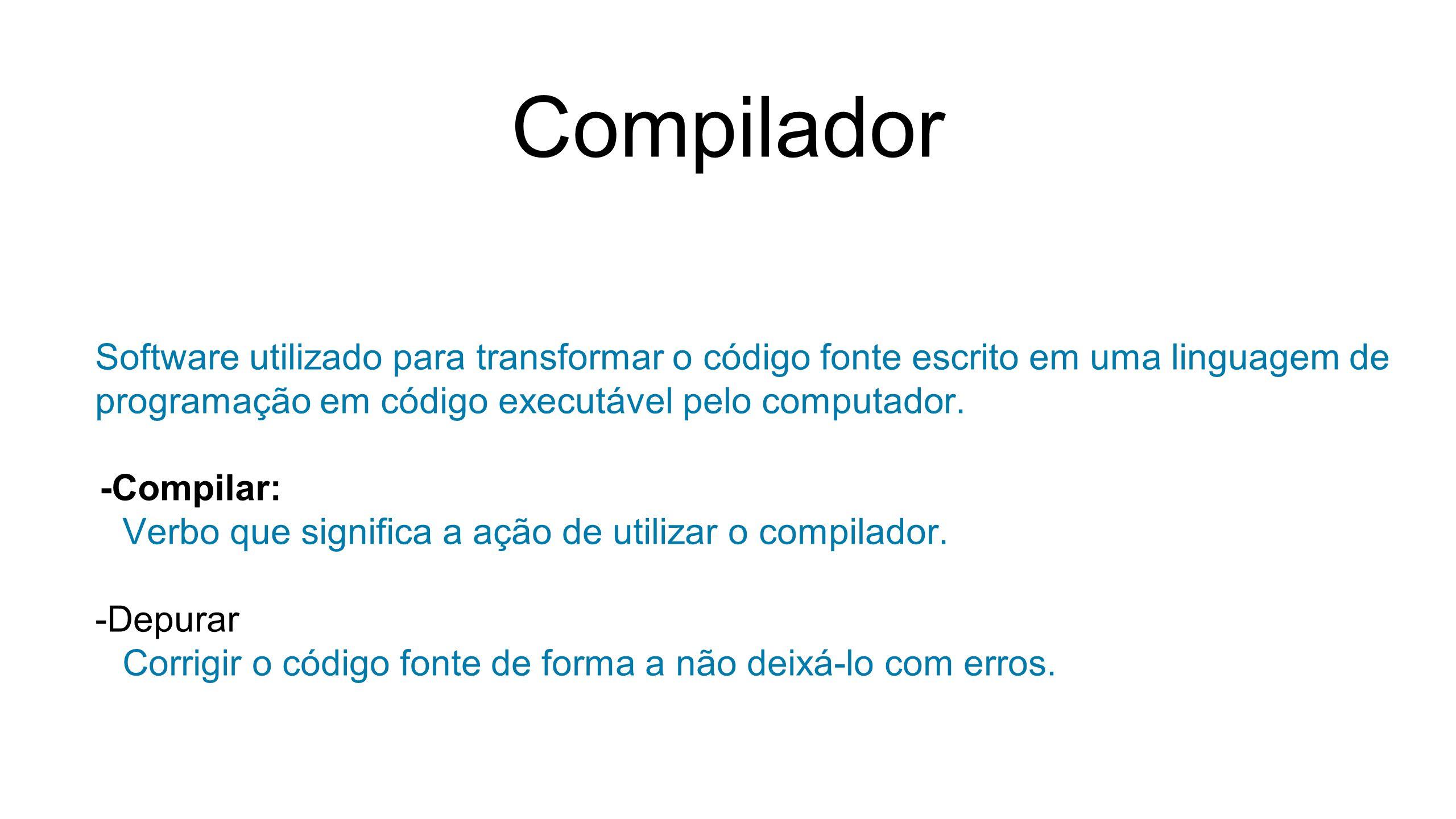 Compilador Software utilizado para transformar o código fonte escrito em uma linguagem de programação em código executável pelo computador. -Compilar: