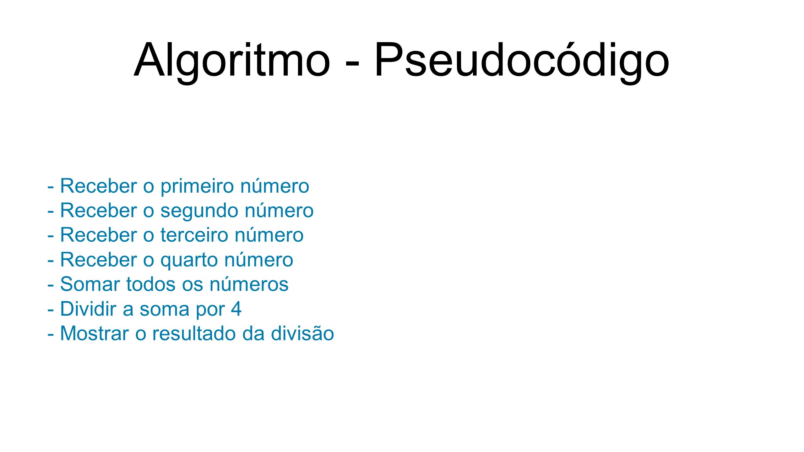 Algoritmo - Pseudocódigo - Receber o primeiro número - Receber o segundo número - Receber o terceiro número - Receber o quarto número - Somar todos os números - Dividir a soma por 4 - Mostrar o resultado da divisão