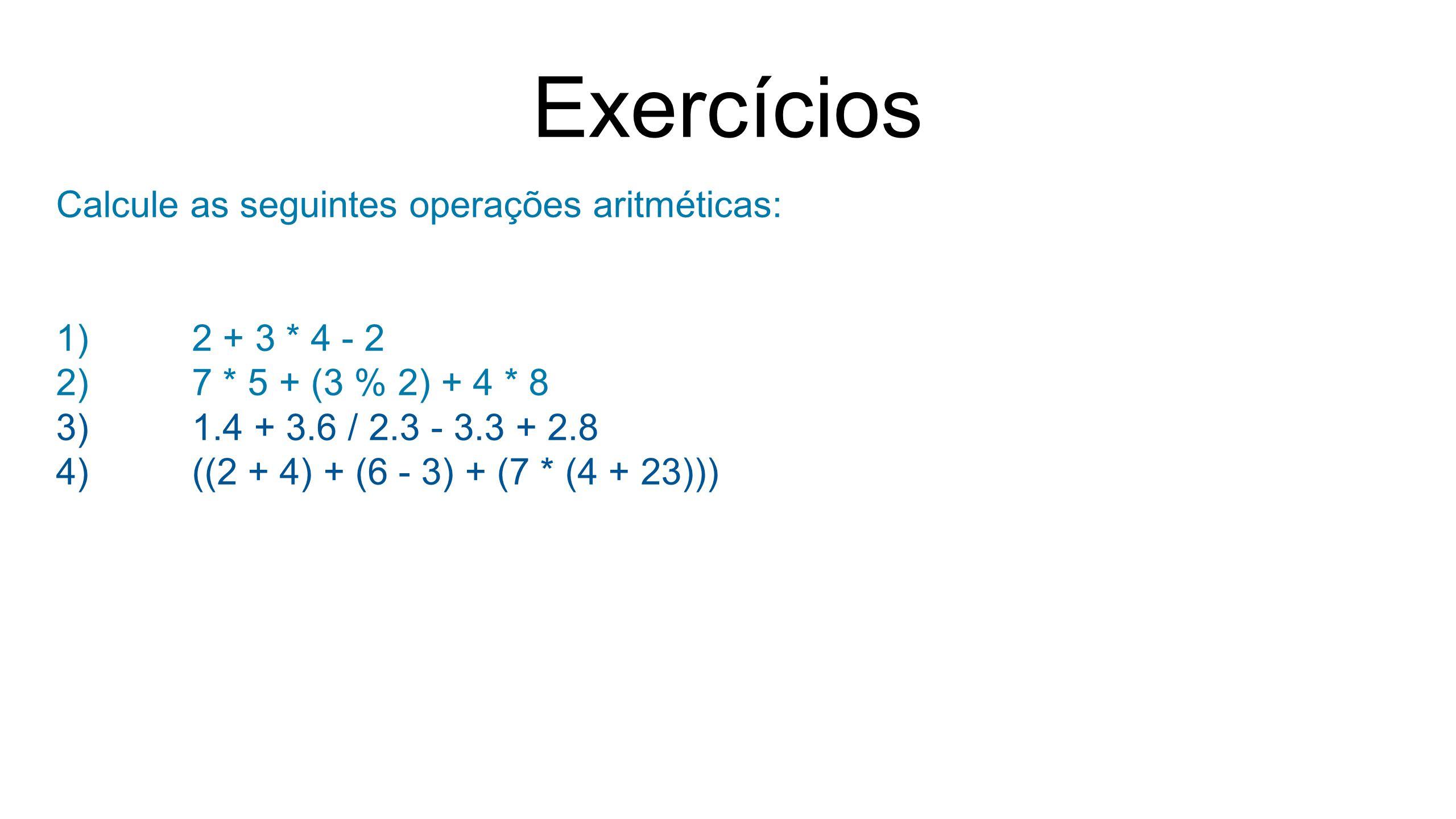 Exercícios Calcule as seguintes operações aritméticas: 1)2 + 3 * 4 - 2 2)7 * 5 + (3 % 2) + 4 * 8 3)1.4 + 3.6 / 2.3 - 3.3 + 2.8 4)((2 + 4) + (6 - 3) + (7 * (4 + 23)))