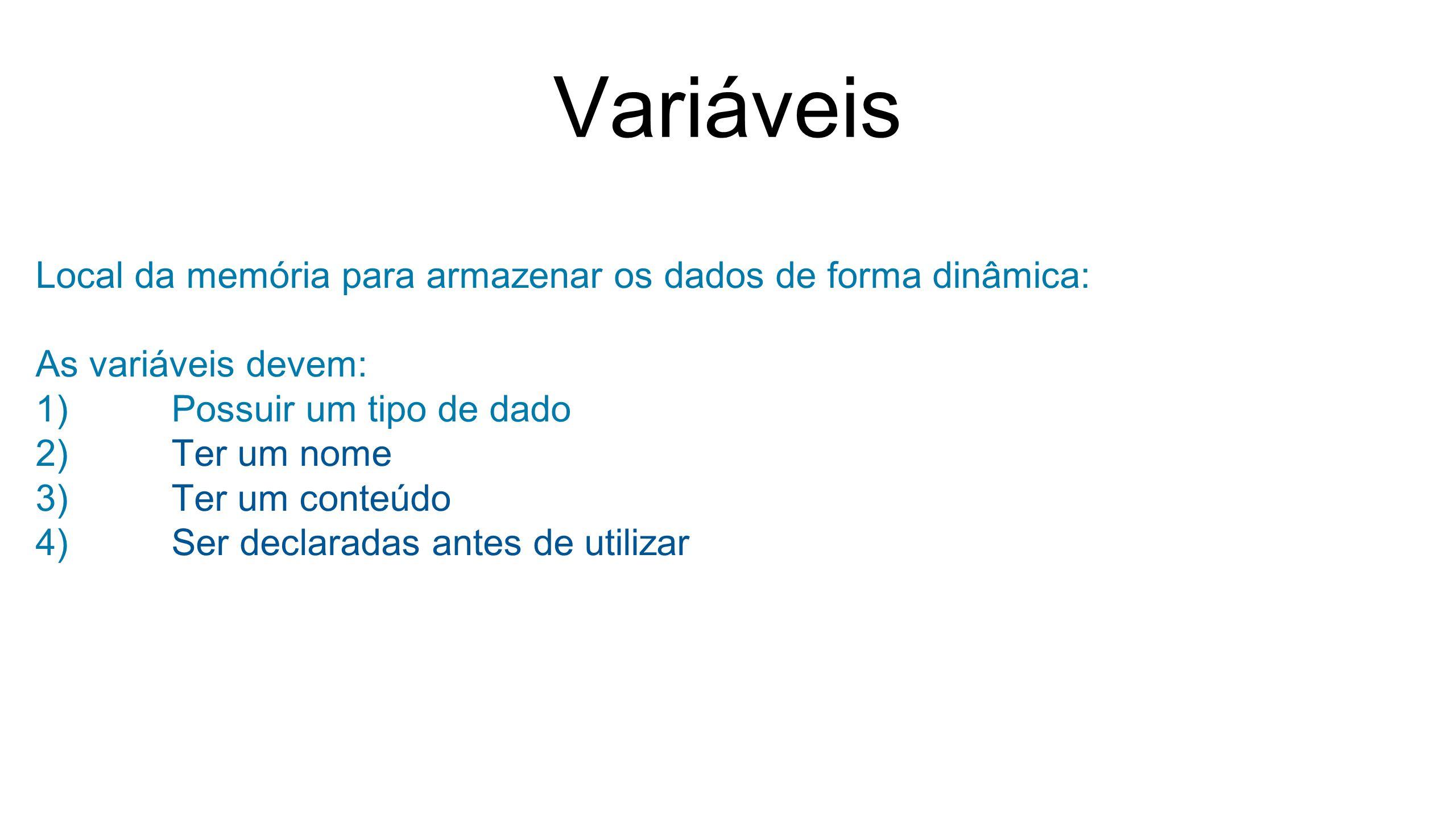 Variáveis Local da memória para armazenar os dados de forma dinâmica: As variáveis devem: 1)Possuir um tipo de dado 2)Ter um nome 3)Ter um conteúdo 4)