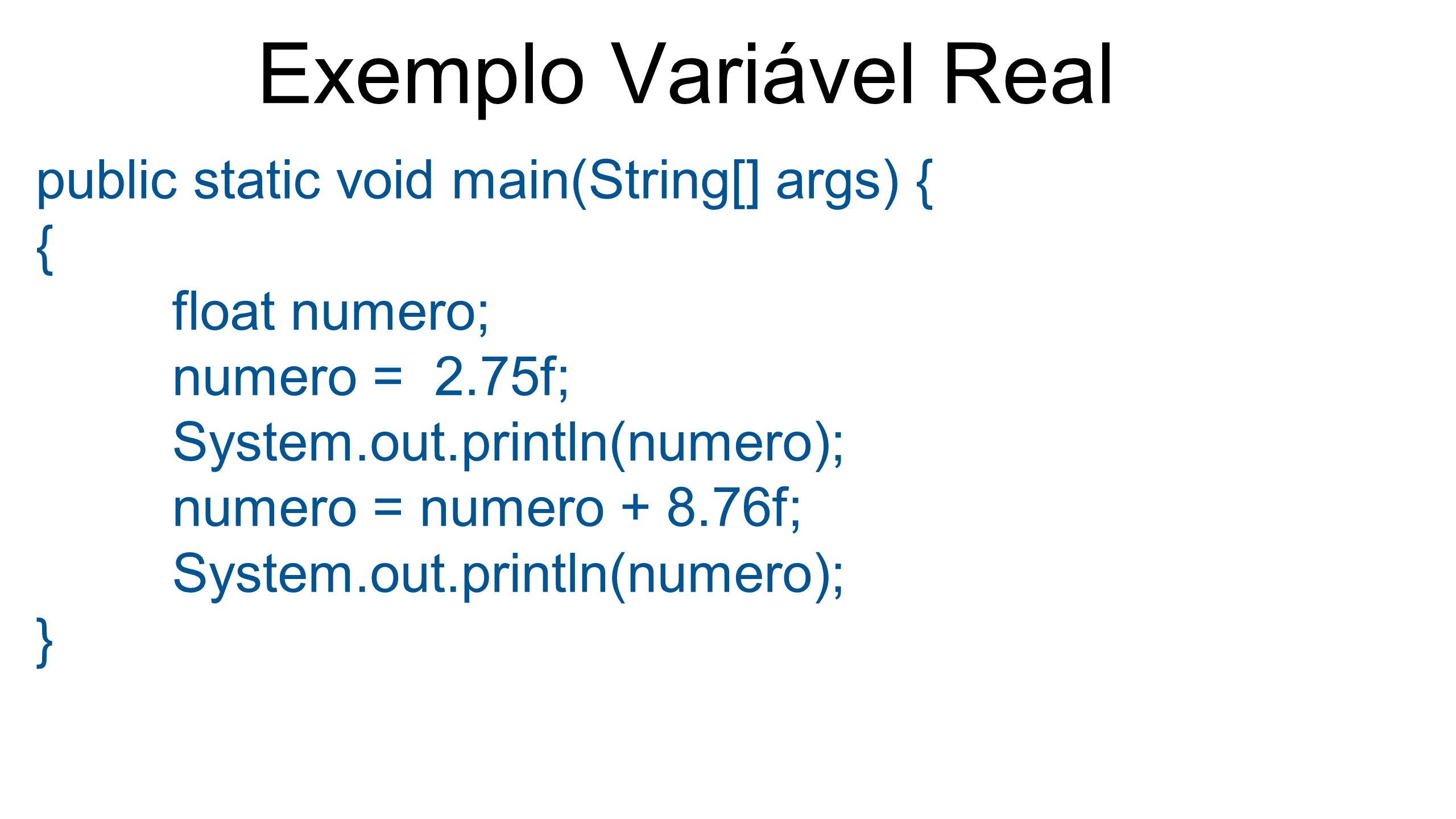 Exemplo Variável Real public static void main(String[] args) { { float numero; numero = 2.75f; System.out.println(numero); numero = numero + 8.76f; Sy