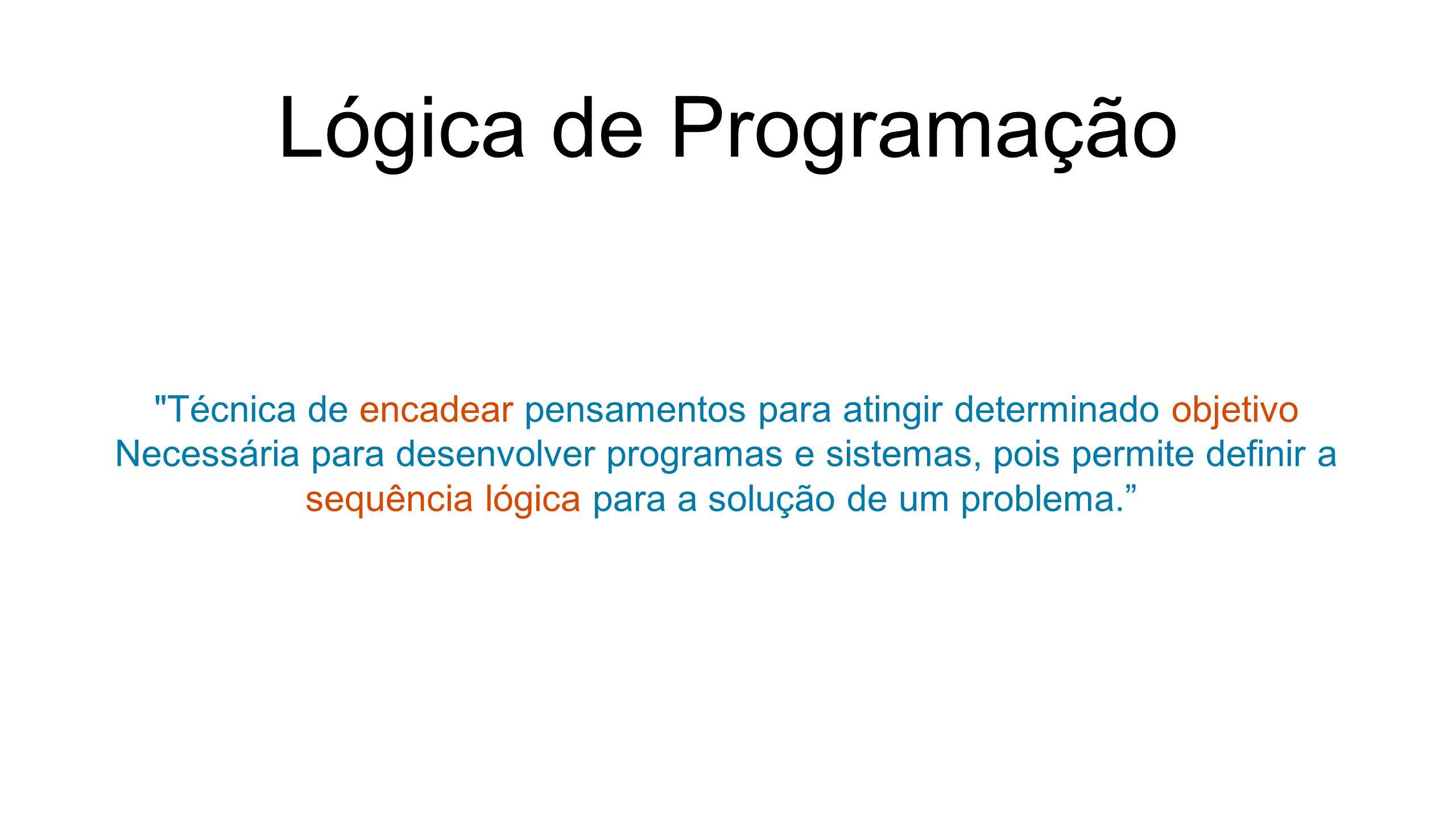 Lógica de Programação Técnica de encadear pensamentos para atingir determinado objetivo Necessária para desenvolver programas e sistemas, pois permite definir a sequência lógica para a solução de um problema.