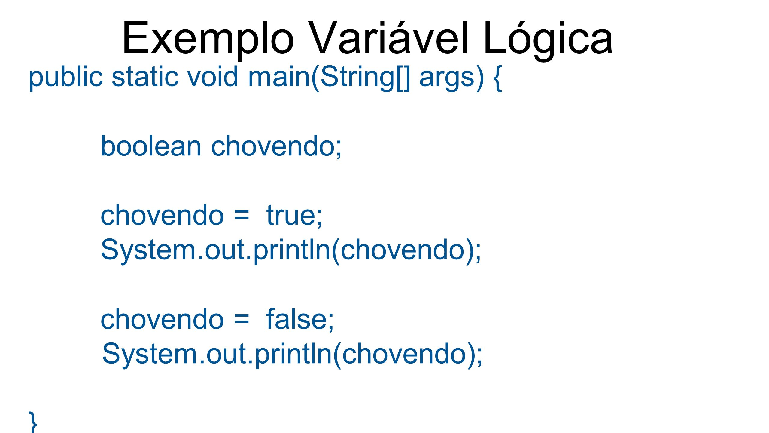 Exemplo Variável Lógica public static void main(String[] args) { boolean chovendo; chovendo = true; System.out.println(chovendo); chovendo = false; Sy