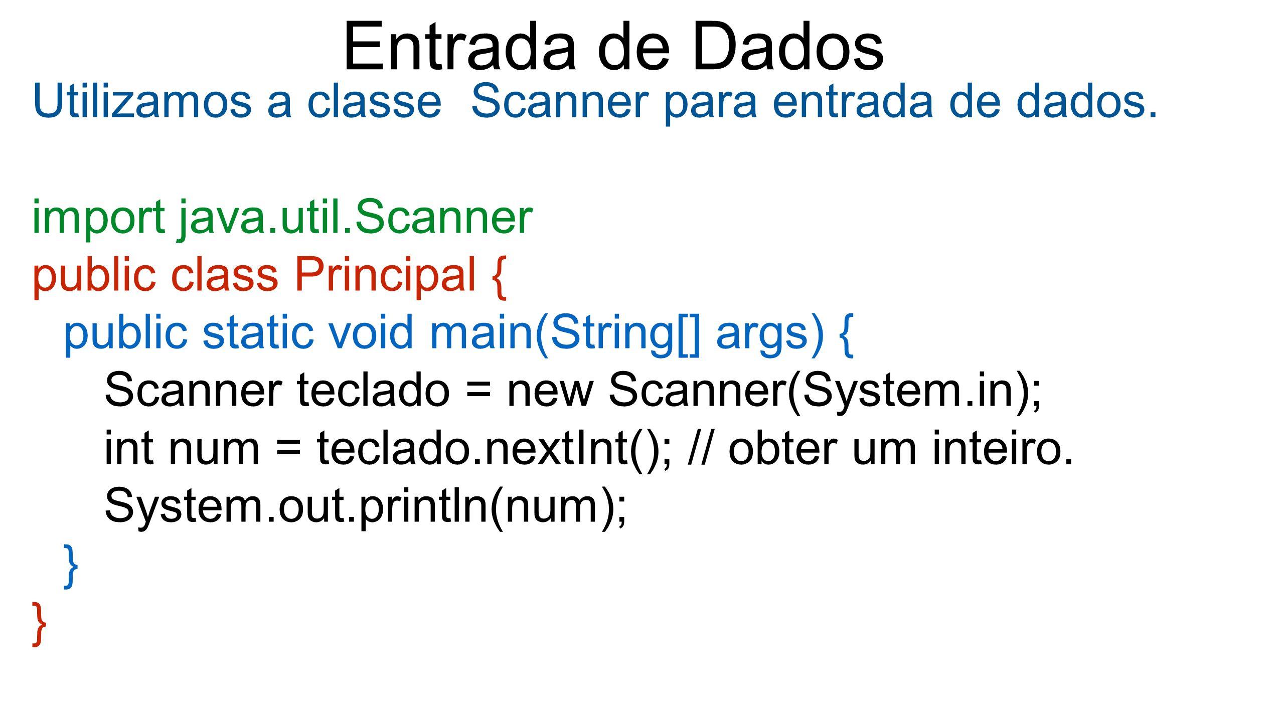 Entrada de Dados Utilizamos a classe Scanner para entrada de dados. import java.util.Scanner public class Principal { public static void main(String[]