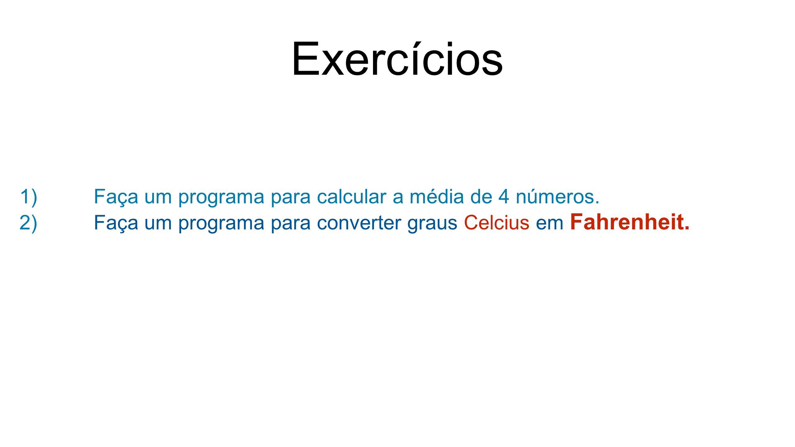 Exercícios 1)Faça um programa para calcular a média de 4 números. 2)Faça um programa para converter graus Celcius em Fahrenheit.