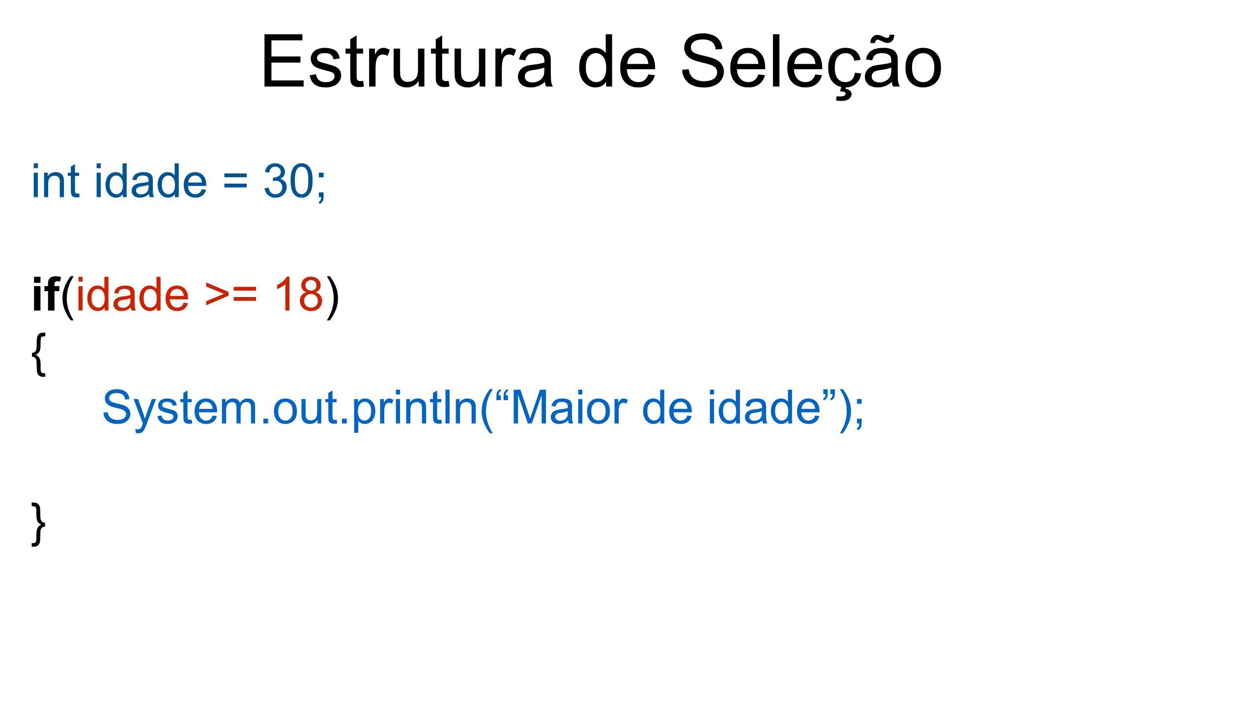 """Estrutura de Seleção int idade = 30; if(idade >= 18) { System.out.println(""""Maior de idade""""); }"""