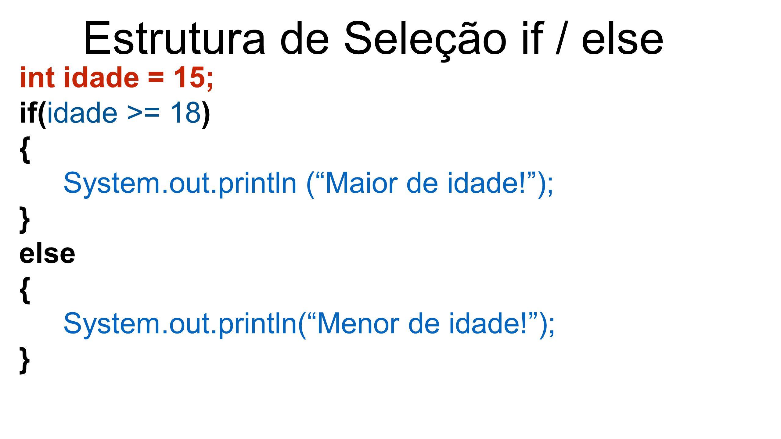 """Estrutura de Seleção if / else int idade = 15; if(idade >= 18) { System.out.println (""""Maior de idade!""""); } else { System.out.println(""""Menor de idade!"""""""