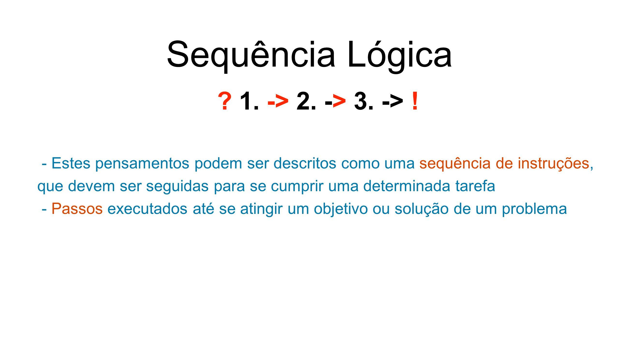 Sequência Lógica - Estes pensamentos podem ser descritos como uma sequência de instruções, que devem ser seguidas para se cumprir uma determinada tarefa - Passos executados até se atingir um objetivo ou solução de um problema .