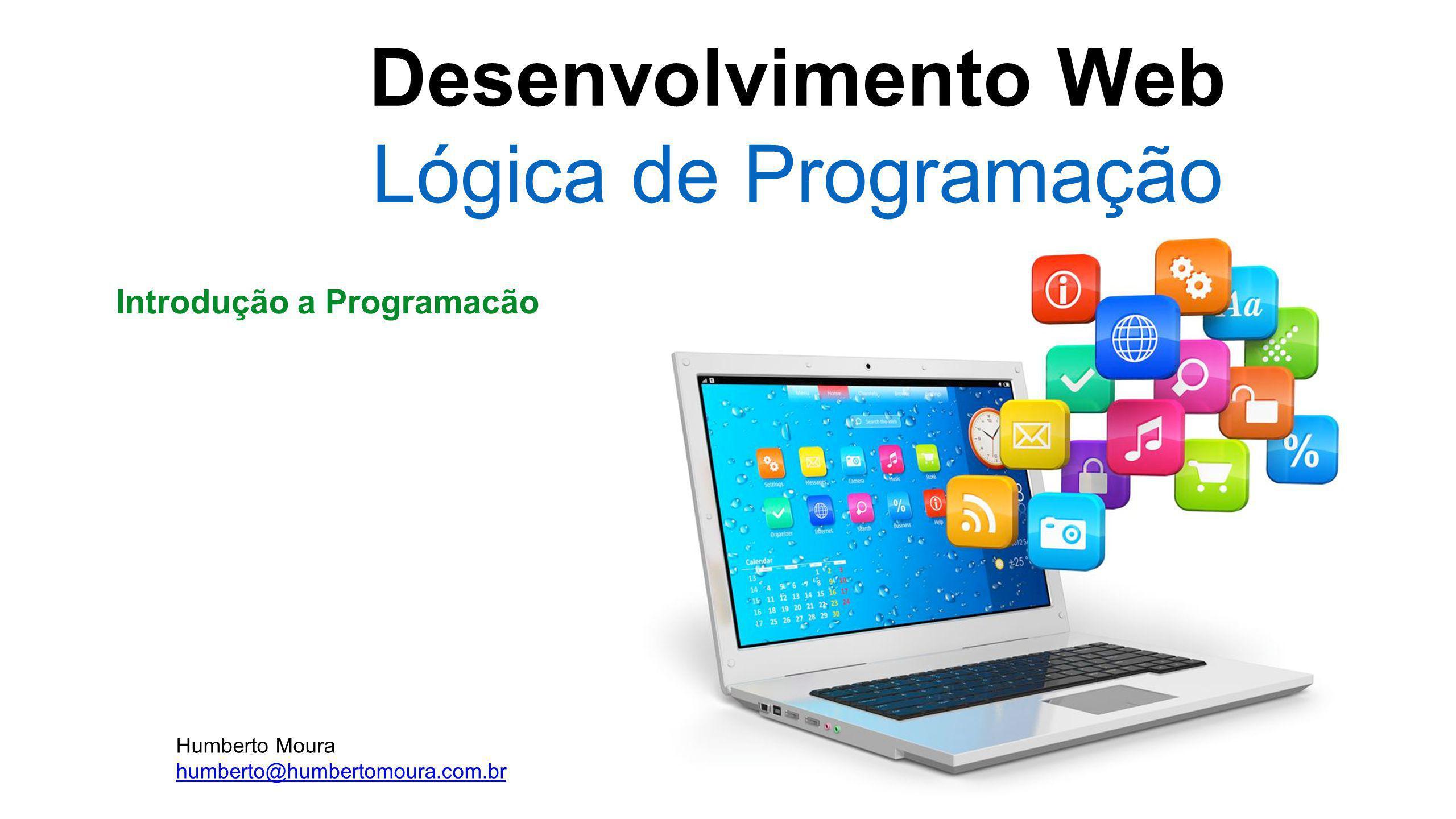 Desenvolvimento Web Lógica de Programação Introdução a Programacão Humberto Moura humberto@humbertomoura.com.br