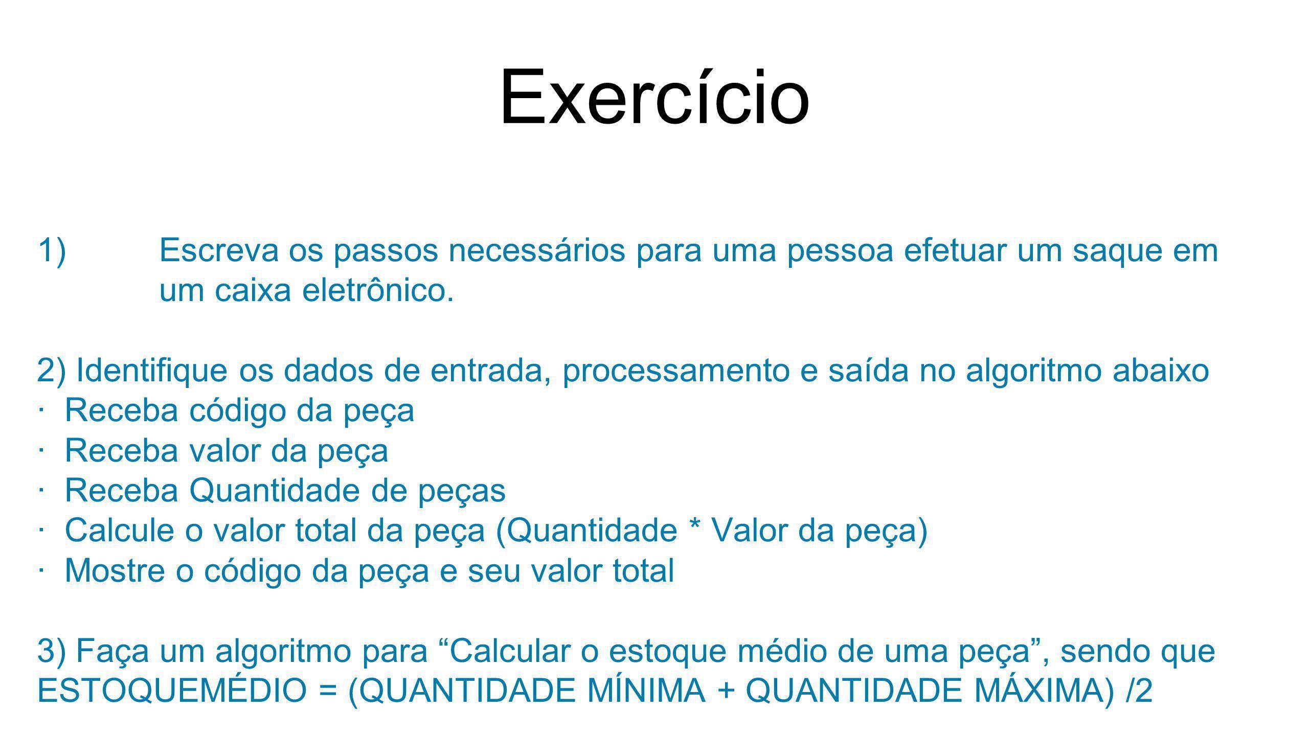 Exercício 1)Escreva os passos necessários para uma pessoa efetuar um saque em um caixa eletrônico. 2) Identifique os dados de entrada, processamento e