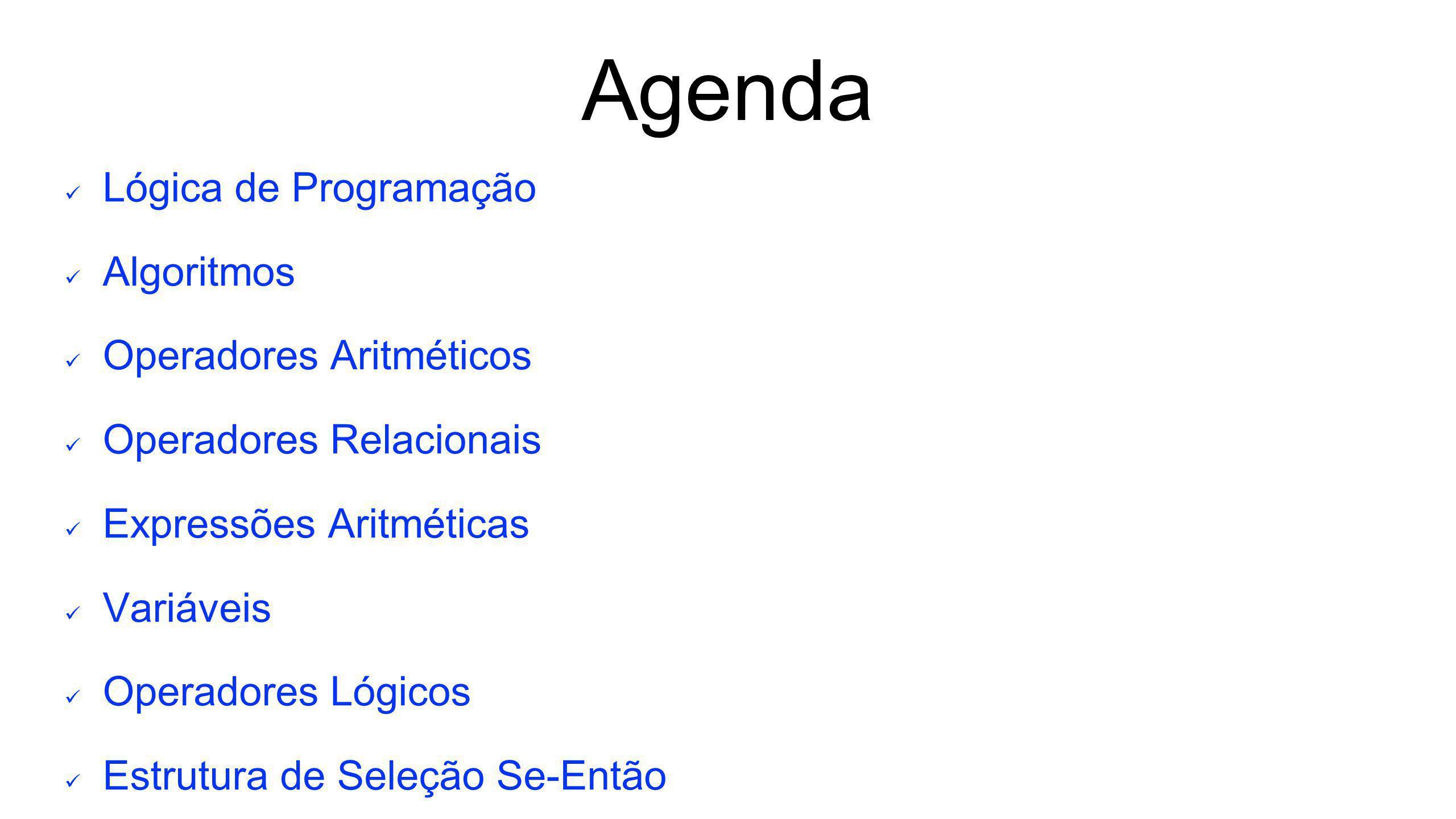 Agenda Lógica de Programação Algoritmos Operadores Aritméticos Operadores Relacionais Expressões Aritméticas Variáveis Operadores Lógicos Estrutura de