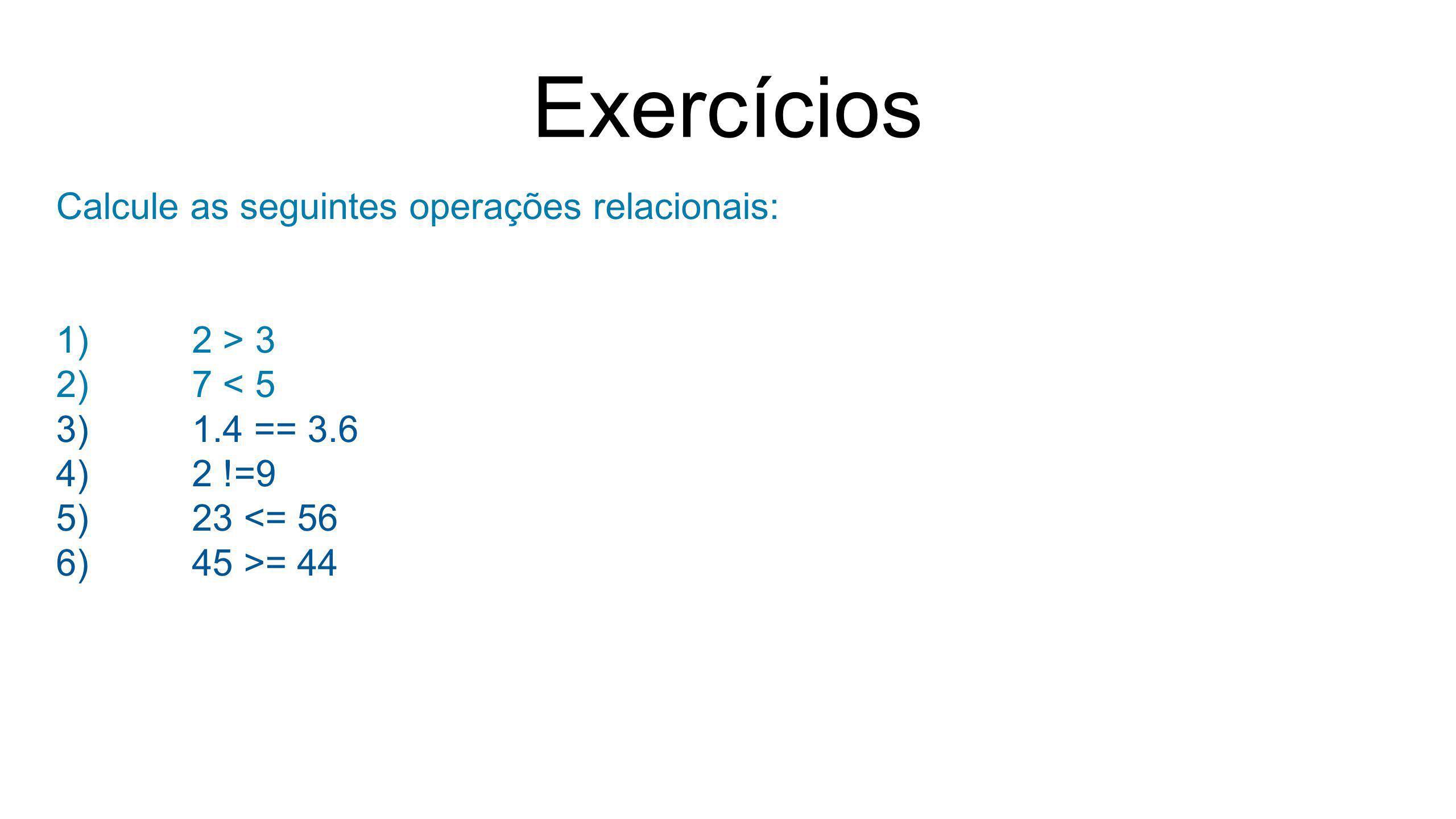 Exercícios Calcule as seguintes operações relacionais: 1)2 > 3 2)7 < 5 3)1.4 == 3.6 4)2 !=9 5)23 <= 56 6)45 >= 44