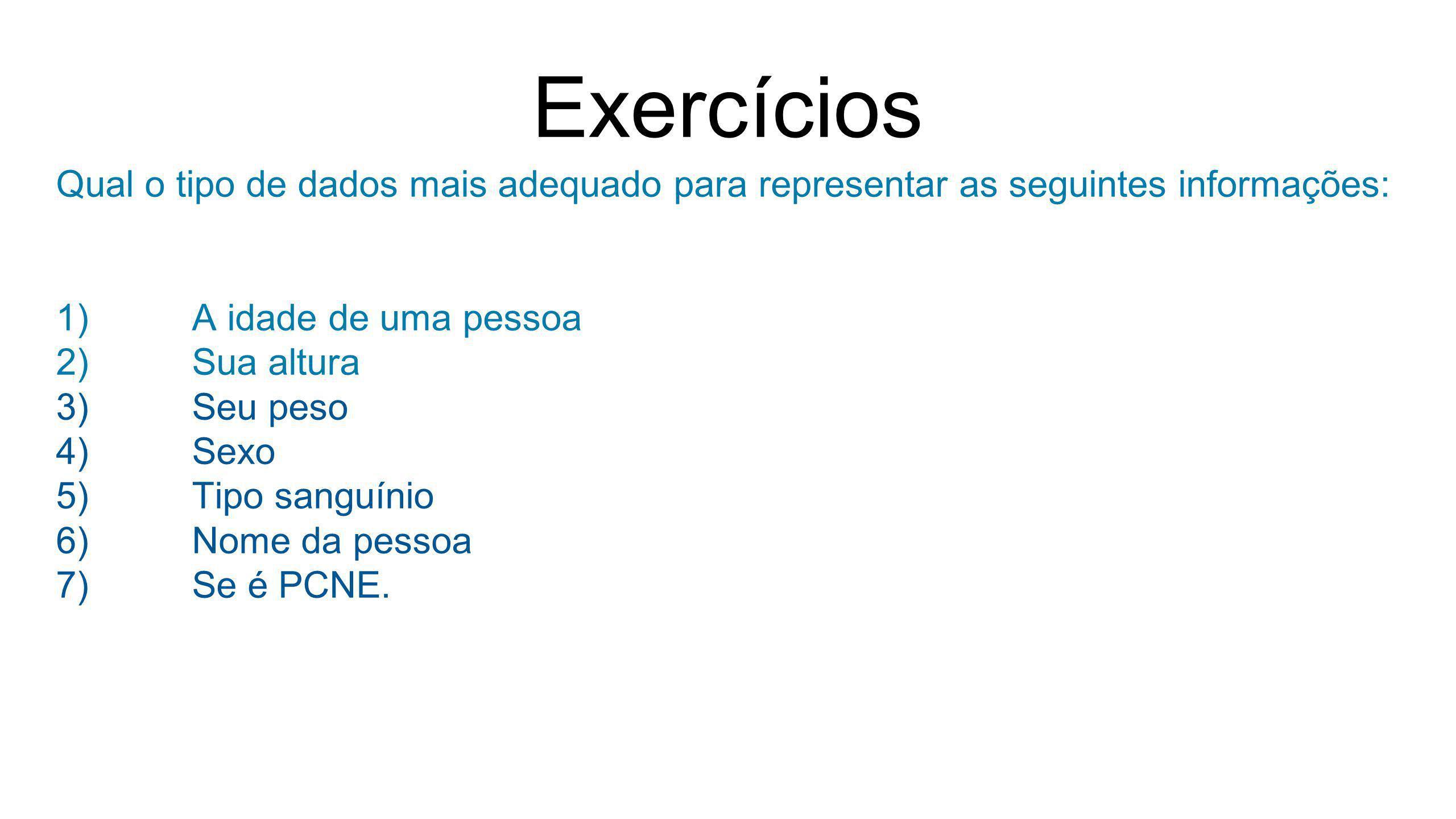 Exercícios Qual o tipo de dados mais adequado para representar as seguintes informações: 1)A idade de uma pessoa 2)Sua altura 3)Seu peso 4)Sexo 5)Tipo