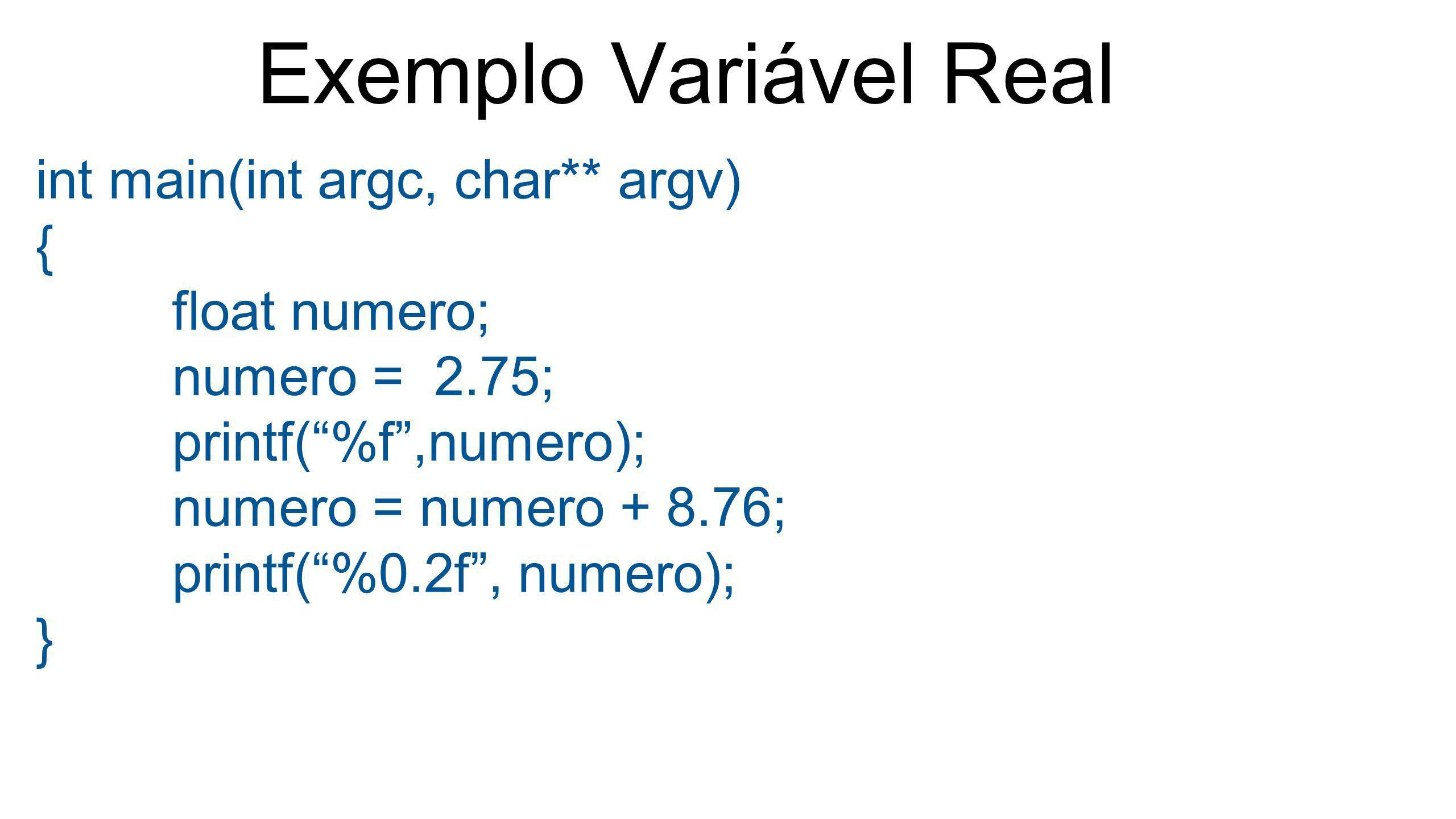 "Exemplo Variável Real int main(int argc, char** argv) { float numero; numero = 2.75; printf(""%f"",numero); numero = numero + 8.76; printf(""%0.2f"", nume"