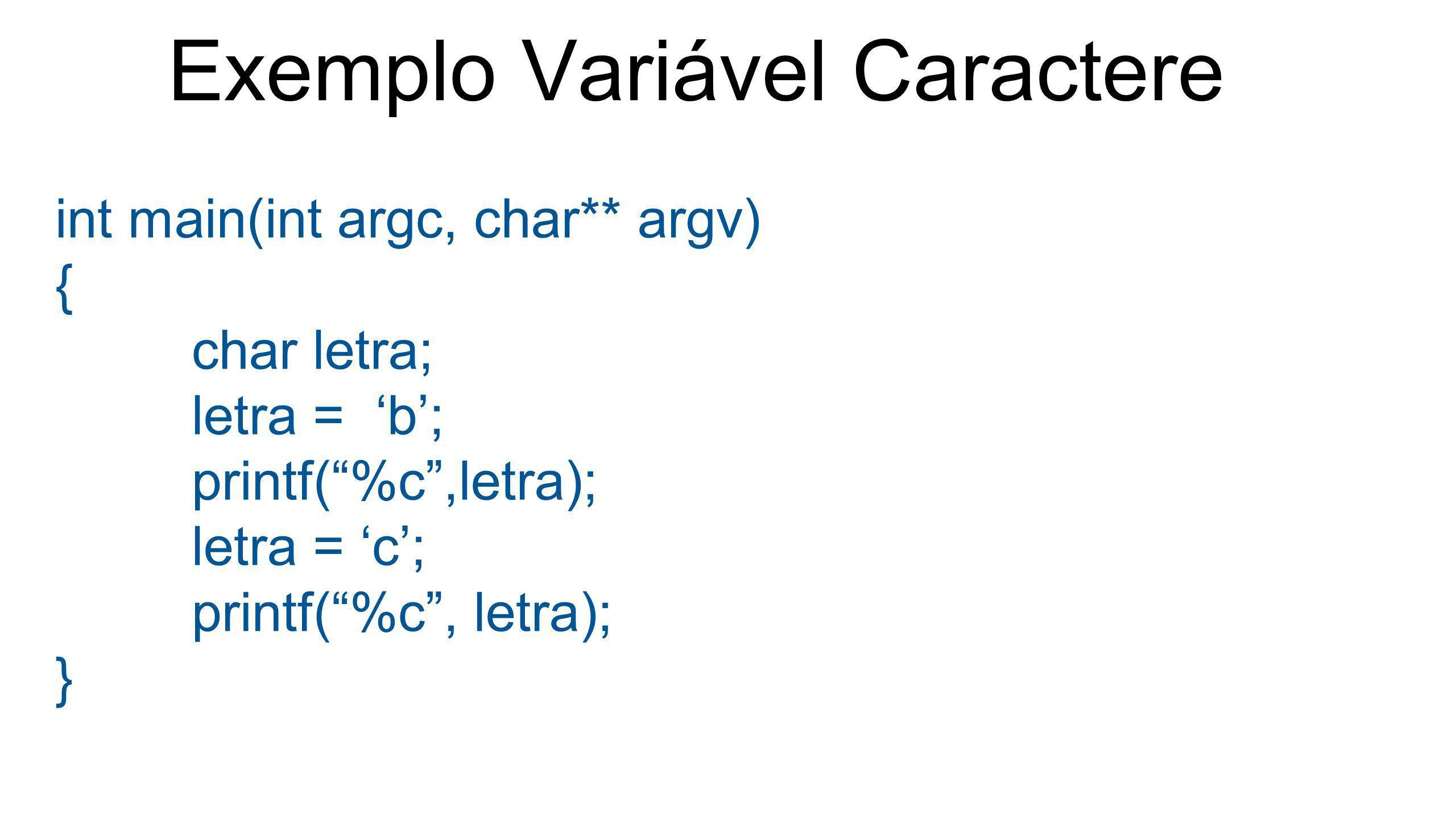 """Exemplo Variável Caractere int main(int argc, char** argv) { char letra; letra = 'b'; printf(""""%c"""",letra); letra = 'c'; printf(""""%c"""", letra); }"""