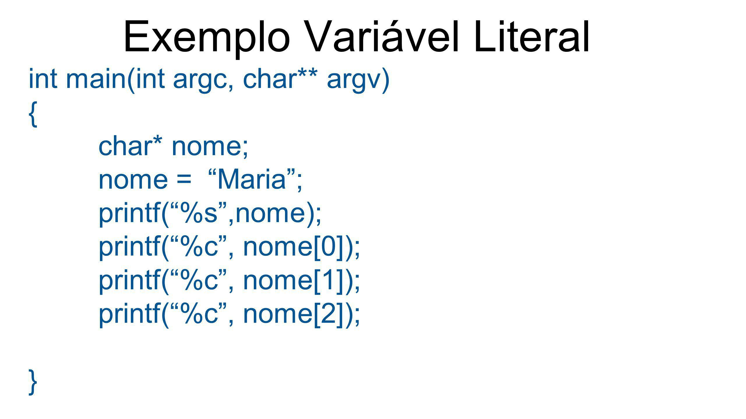 "Exemplo Variável Literal int main(int argc, char** argv) { char* nome; nome = ""Maria""; printf(""%s"",nome); printf(""%c"", nome[0]); printf(""%c"", nome[1])"