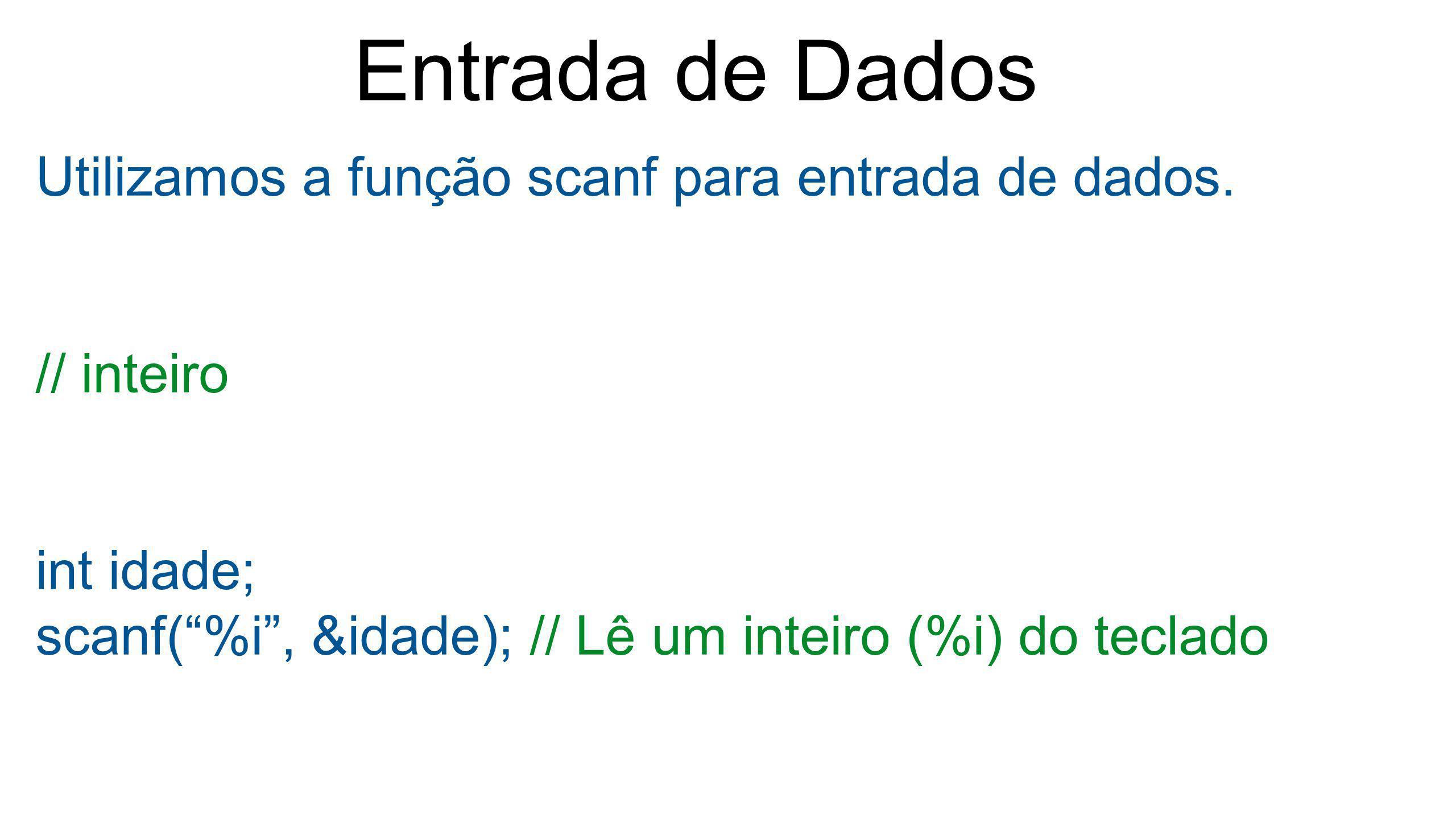 """Entrada de Dados Utilizamos a função scanf para entrada de dados. // inteiro int idade; scanf(""""%i"""", &idade); // Lê um inteiro (%i) do teclado"""