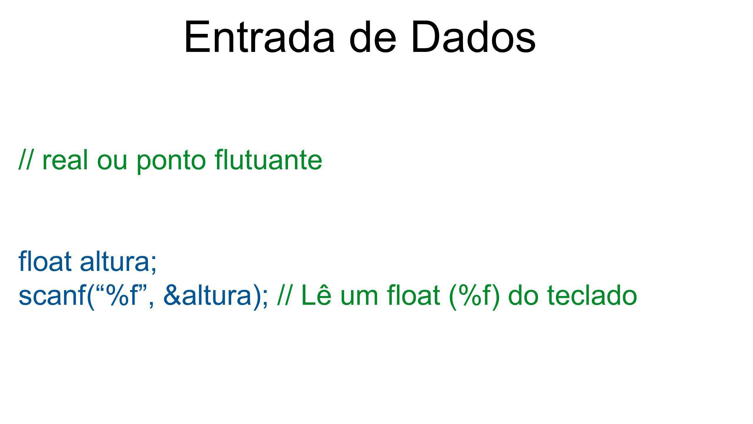 """Entrada de Dados // real ou ponto flutuante float altura; scanf(""""%f"""", &altura); // Lê um float (%f) do teclado"""