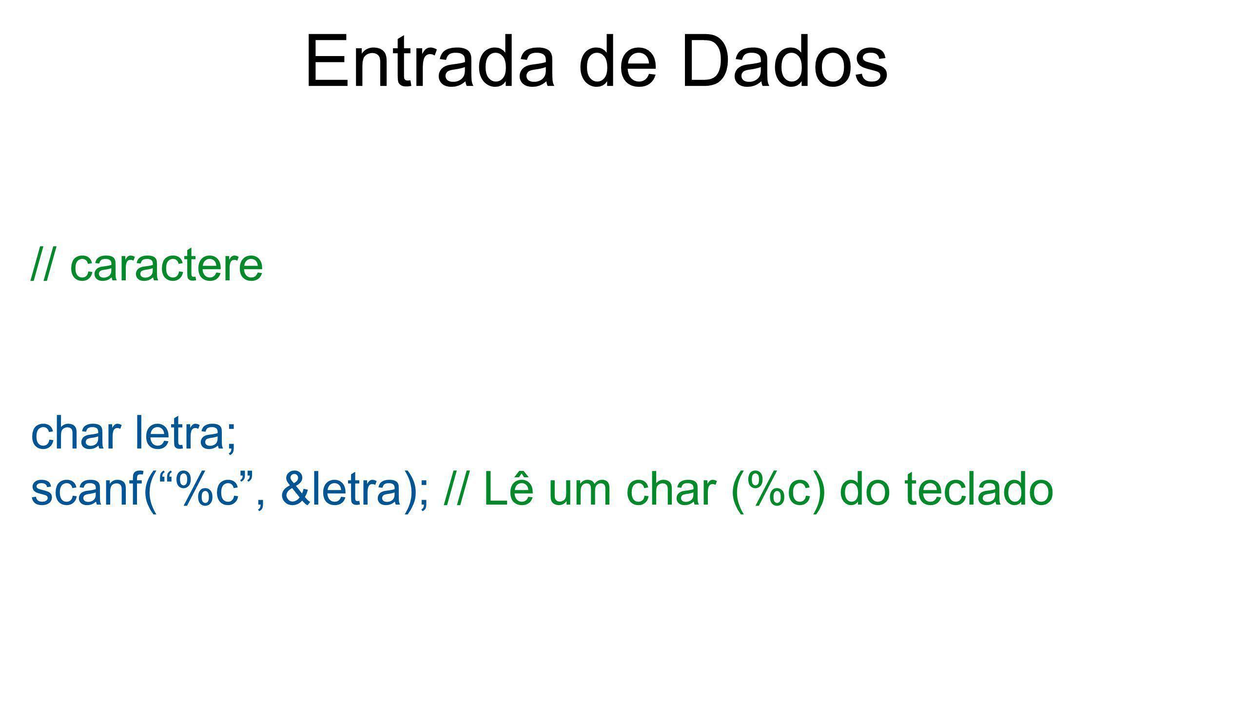 """Entrada de Dados // caractere char letra; scanf(""""%c"""", &letra); // Lê um char (%c) do teclado"""