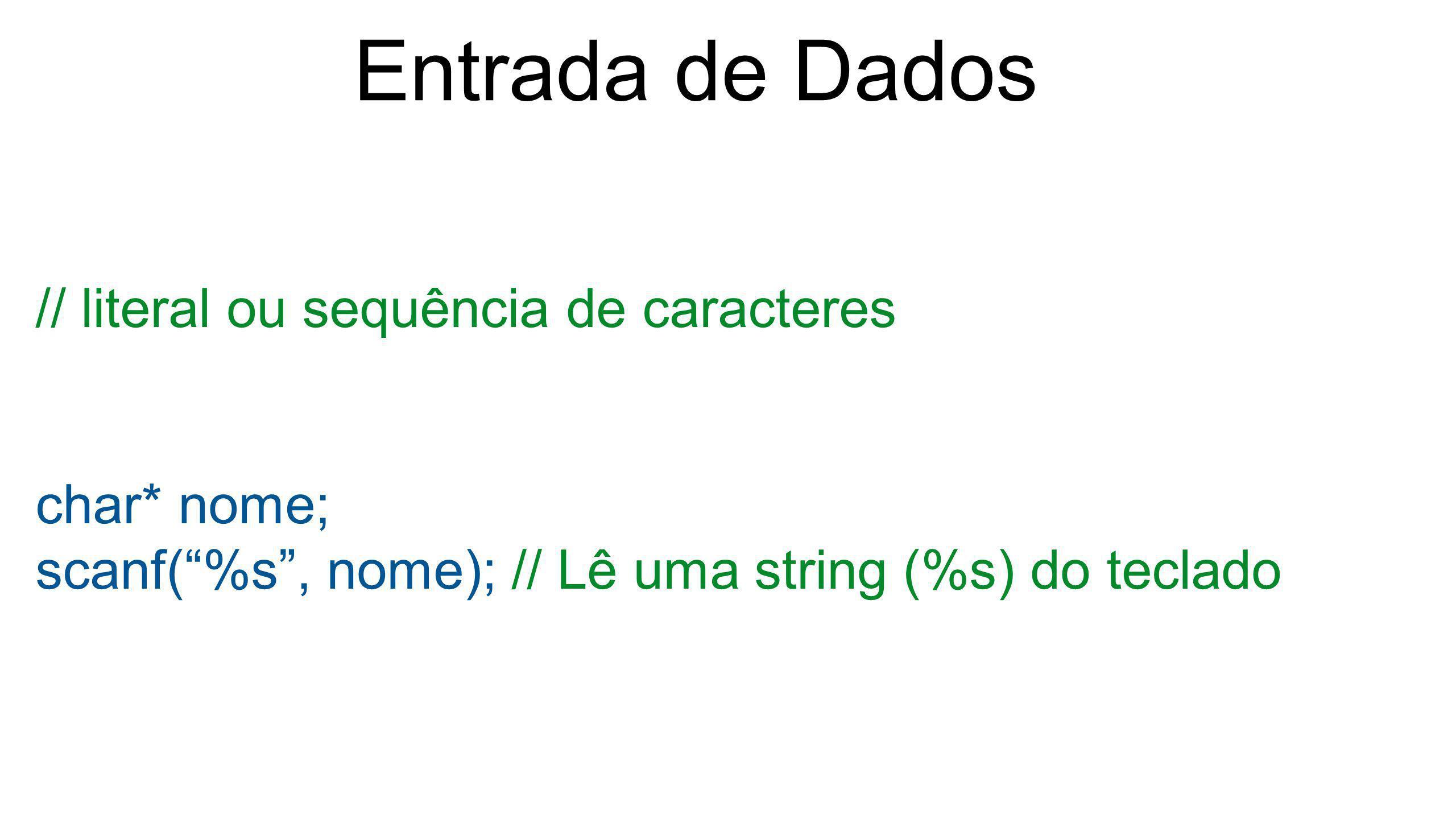 """Entrada de Dados // literal ou sequência de caracteres char* nome; scanf(""""%s"""", nome); // Lê uma string (%s) do teclado"""