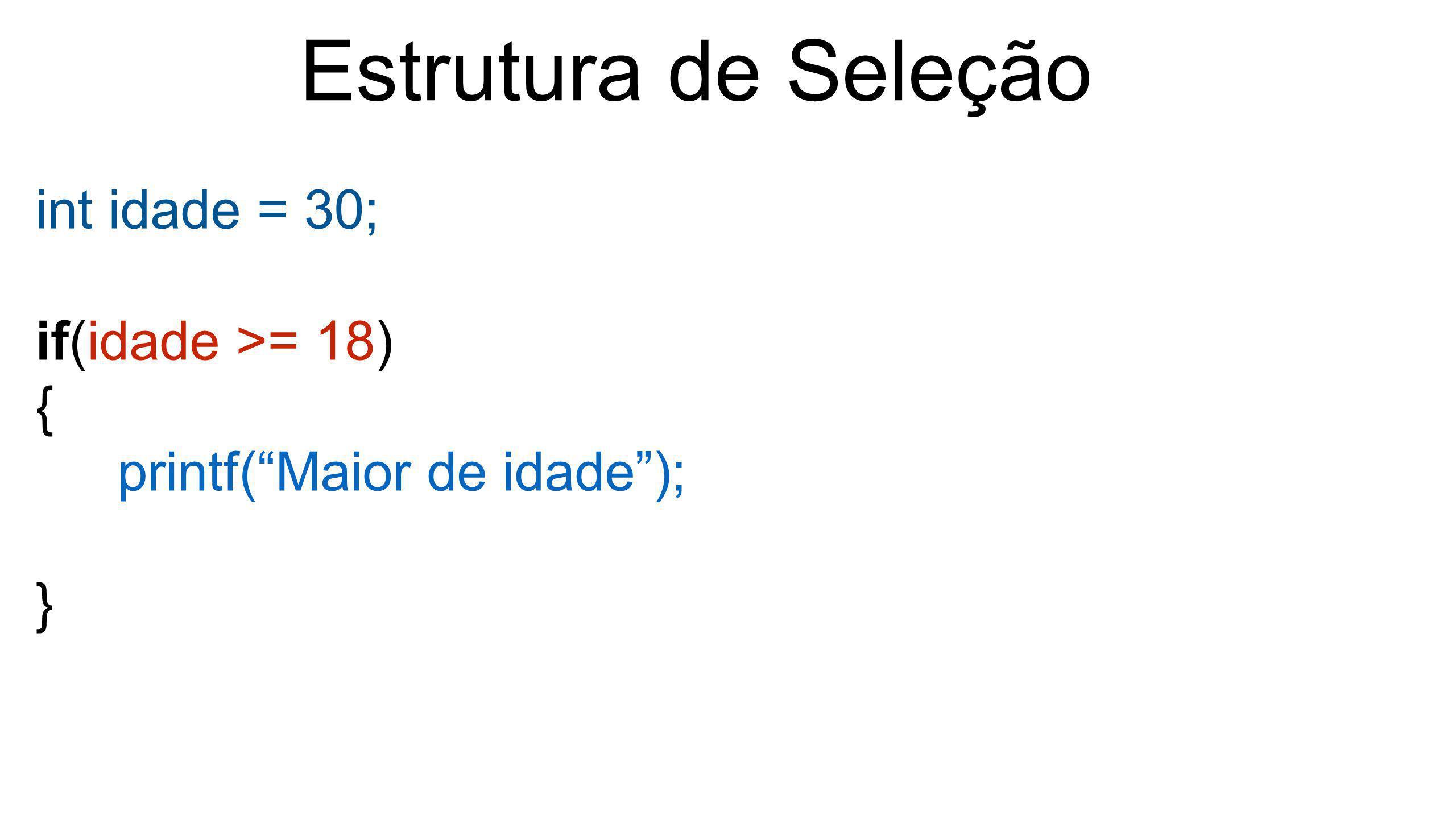 """Estrutura de Seleção int idade = 30; if(idade >= 18) { printf(""""Maior de idade""""); }"""