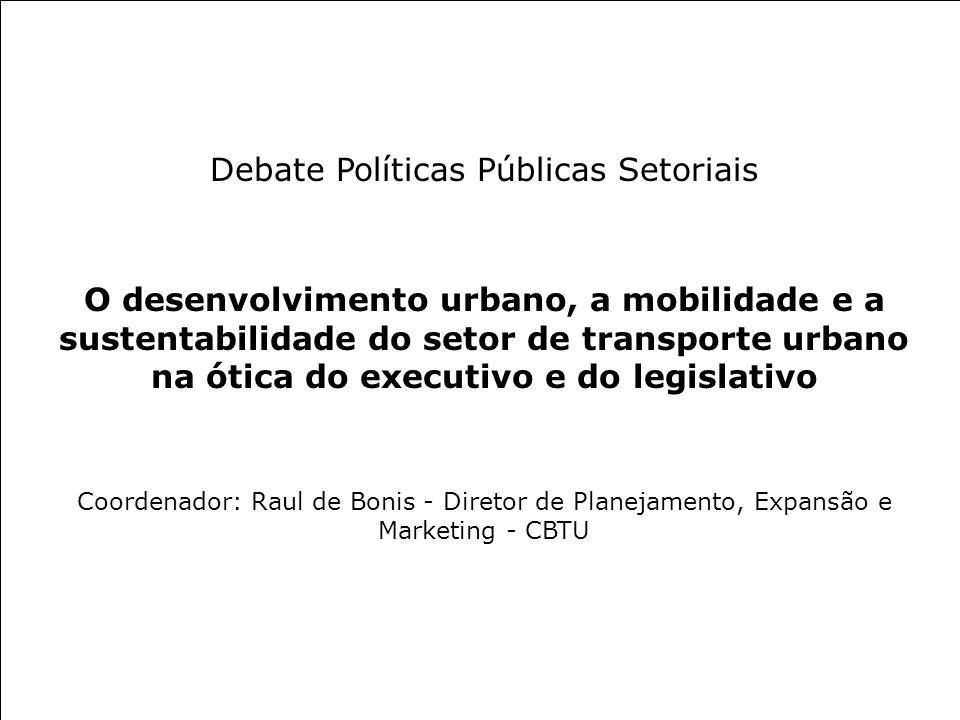 Debate Políticas Públicas Setoriais O desenvolvimento urbano, a mobilidade e a sustentabilidade do setor de transporte urbano na ótica do executivo e do legislativo Coordenador: Raul de Bonis - Diretor de Planejamento, Expansão e Marketing - CBTU
