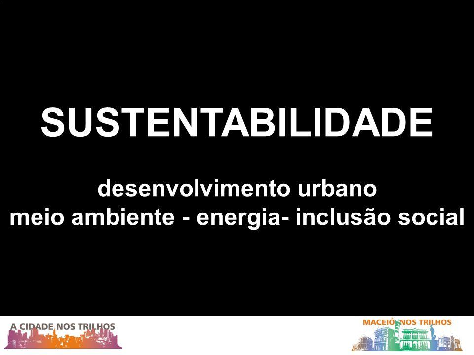 SUSTENTABILIDADE desenvolvimento urbano meio ambiente - energia- inclusão social