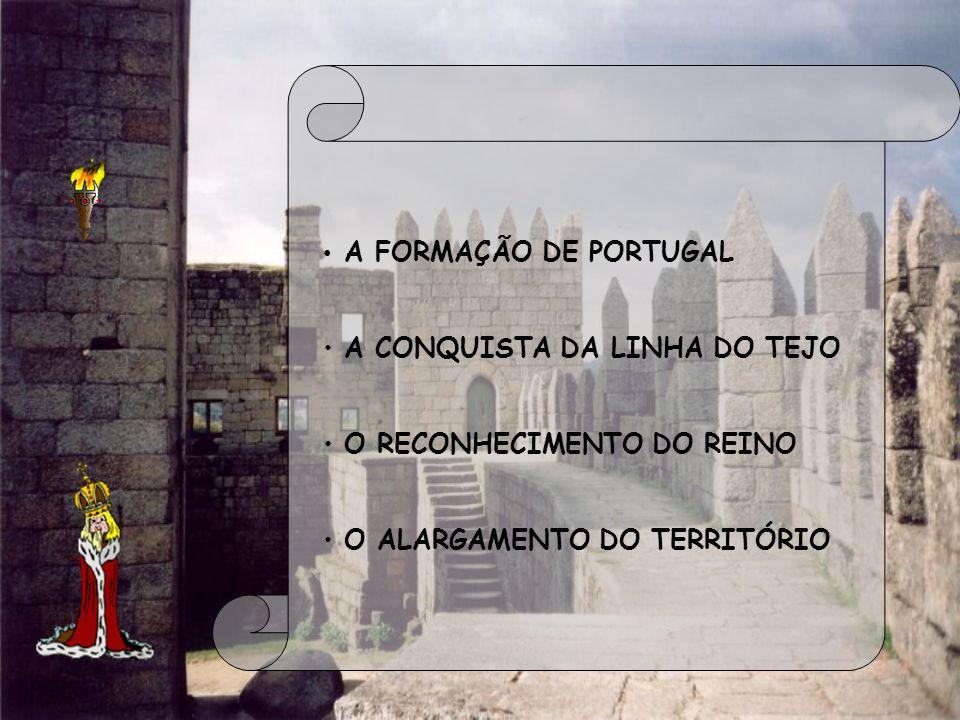 A FORMAÇÃO DE PORTUGAL A CONQUISTA DA LINHA DO TEJO O RECONHECIMENTO DO REINO O ALARGAMENTO DO TERRITÓRIO