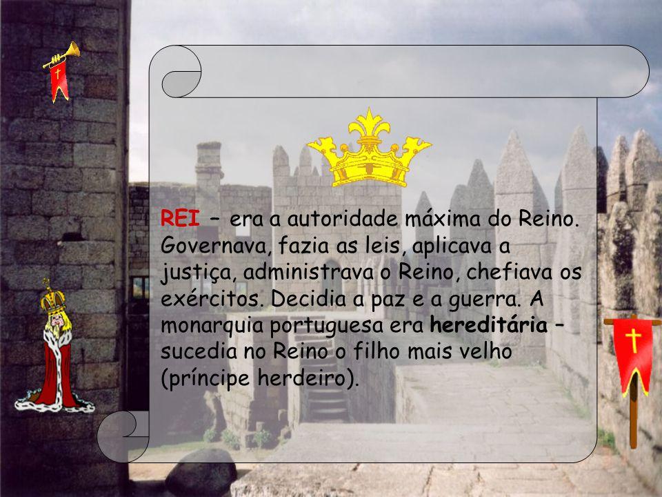 REI – era a autoridade máxima do Reino. Governava, fazia as leis, aplicava a justiça, administrava o Reino, chefiava os exércitos. Decidia a paz e a g