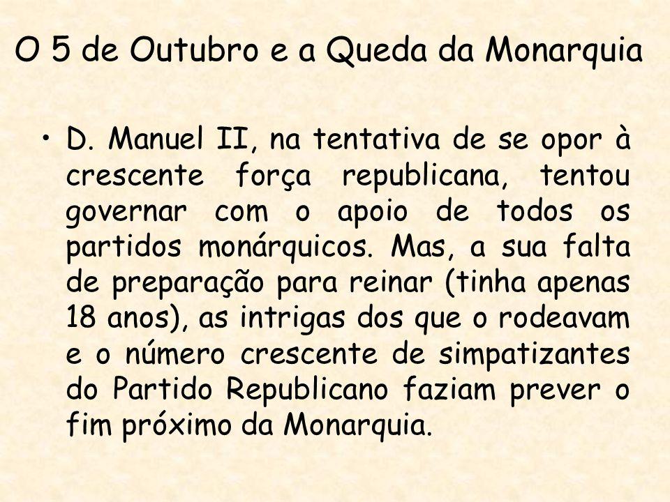 O 5 de Outubro e a Queda da Monarquia D. Manuel II, na tentativa de se opor à crescente força republicana, tentou governar com o apoio de todos os par
