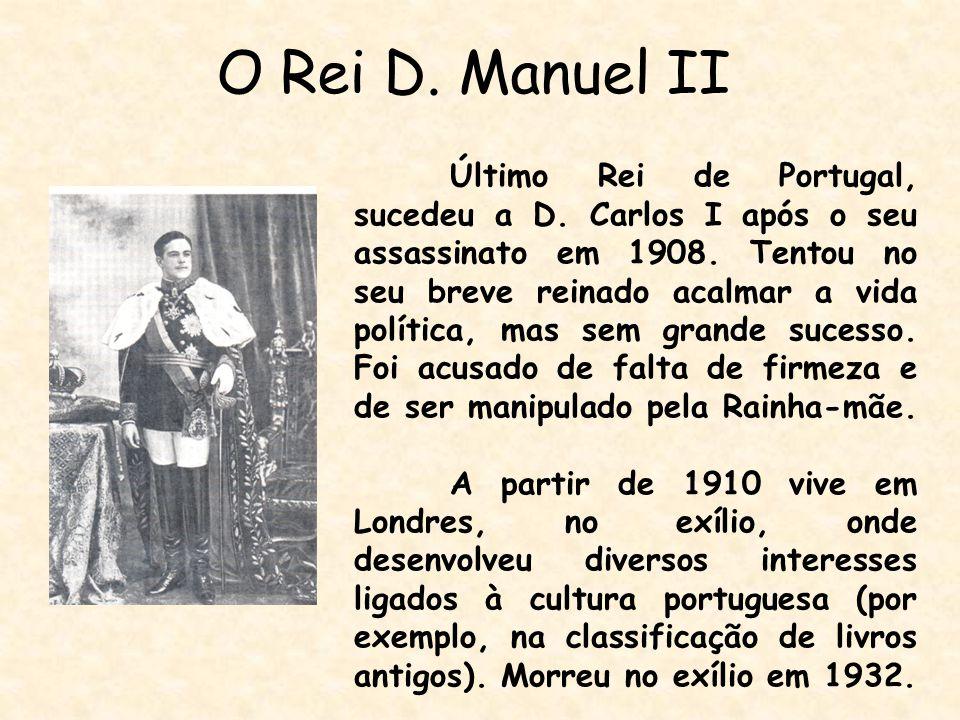 O Rei D. Manuel II Último Rei de Portugal, sucedeu a D. Carlos I após o seu assassinato em 1908. Tentou no seu breve reinado acalmar a vida política,